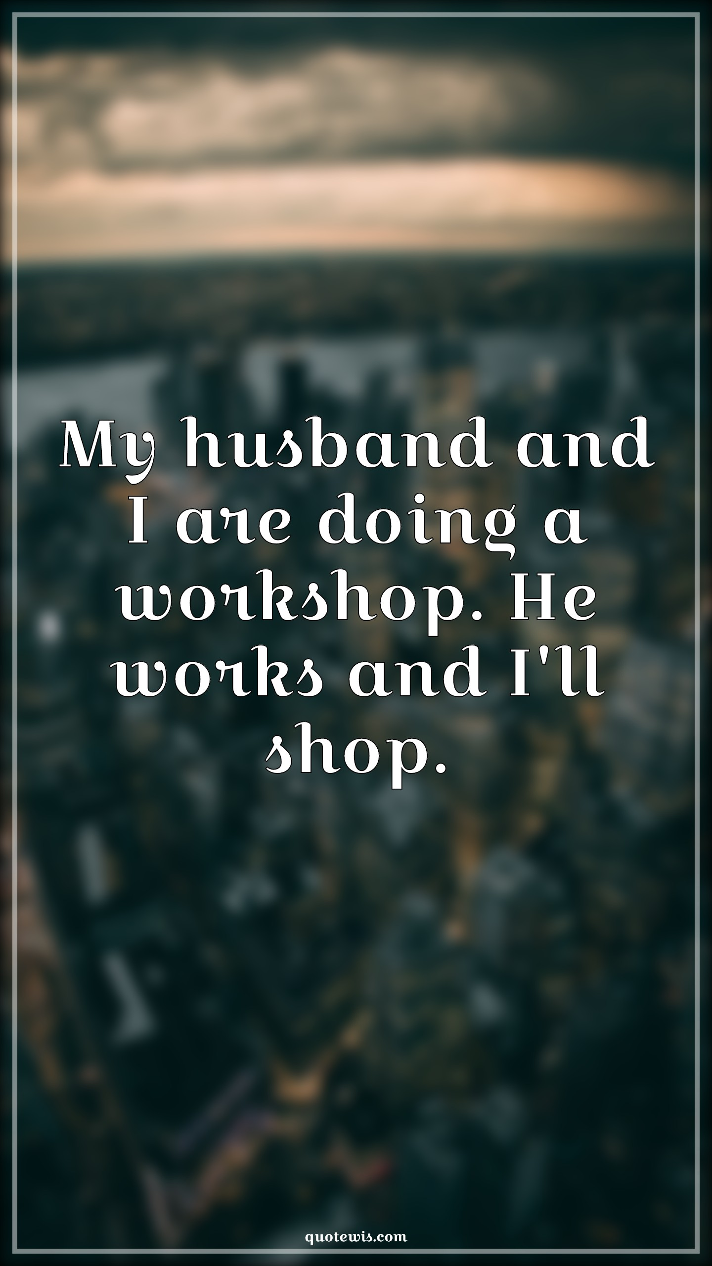 My husband and I are doing a workshop. He works and I'll shop.
