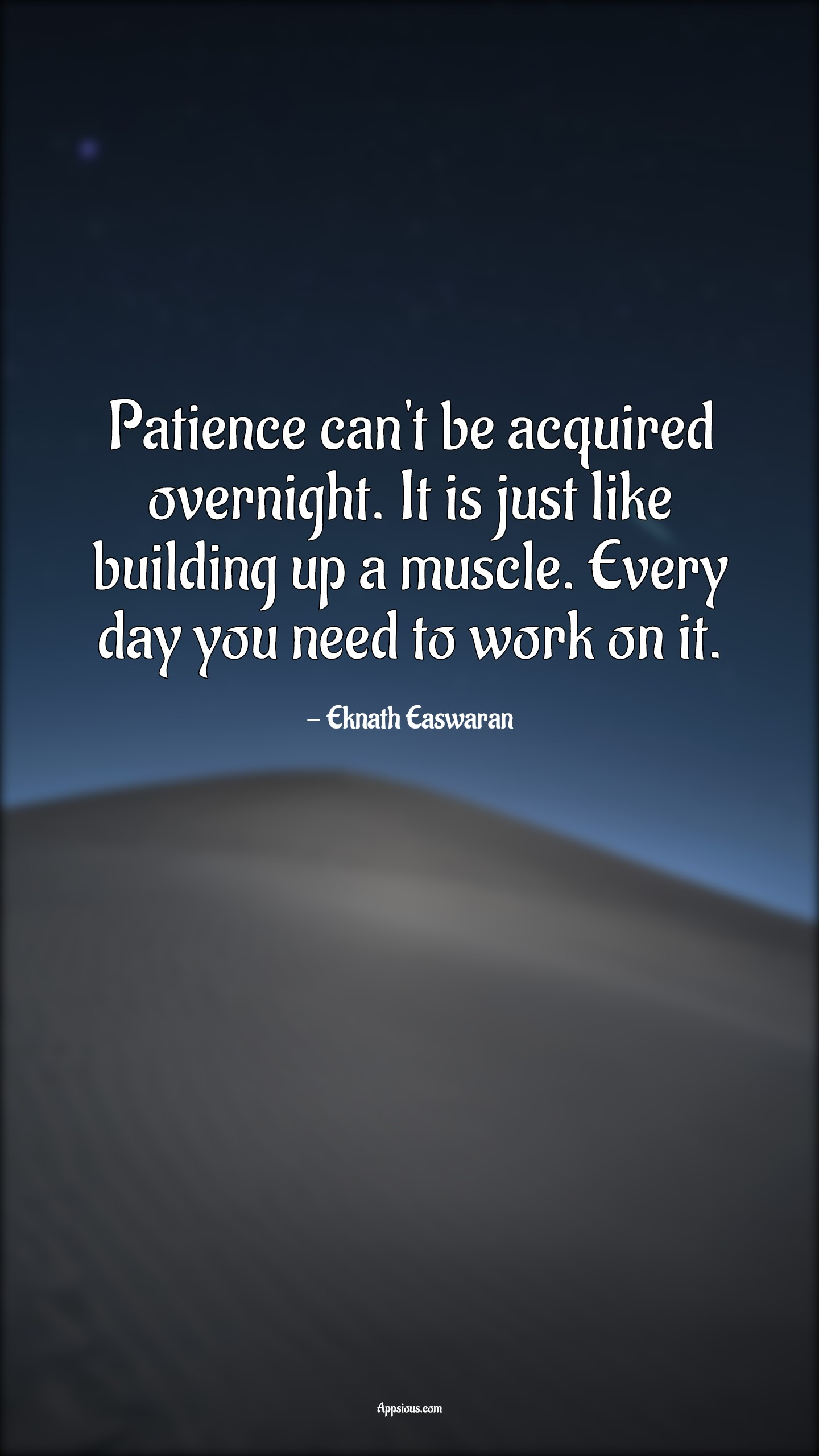 Patience can't be acquired overnight. It is just like building up a muscle. Every day you need to work on it.
