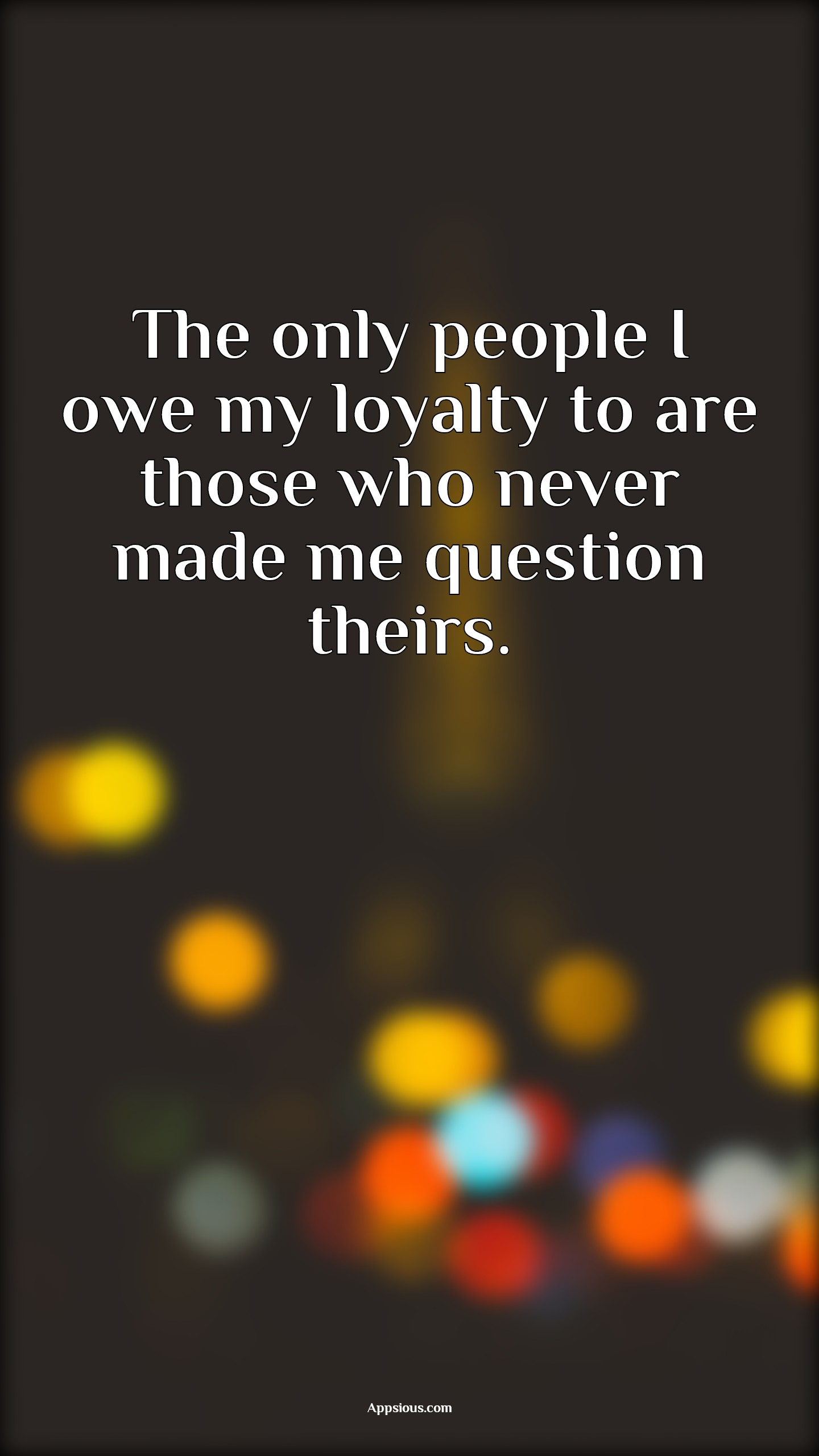 The only people I owe my loyalty to are those who never made me question theirs.
