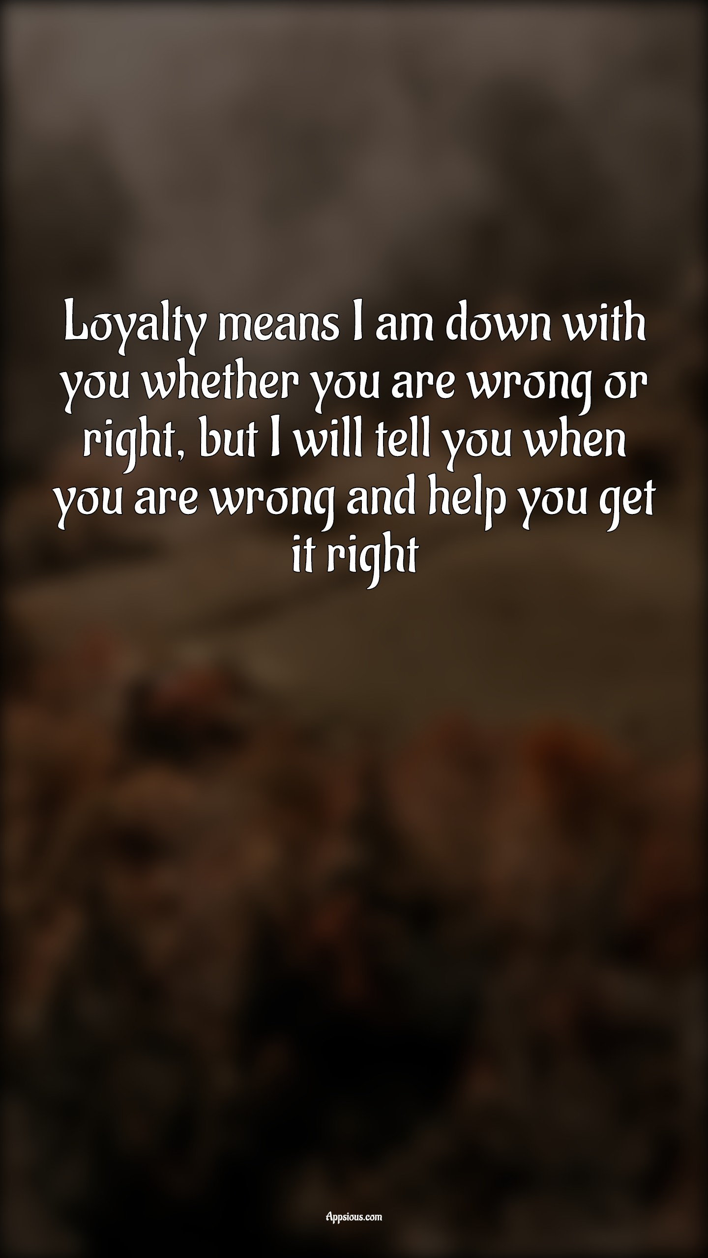 Loyalty means I am down with you whether you are wrong or right, but I will tell you when you are wrong and help you get it right