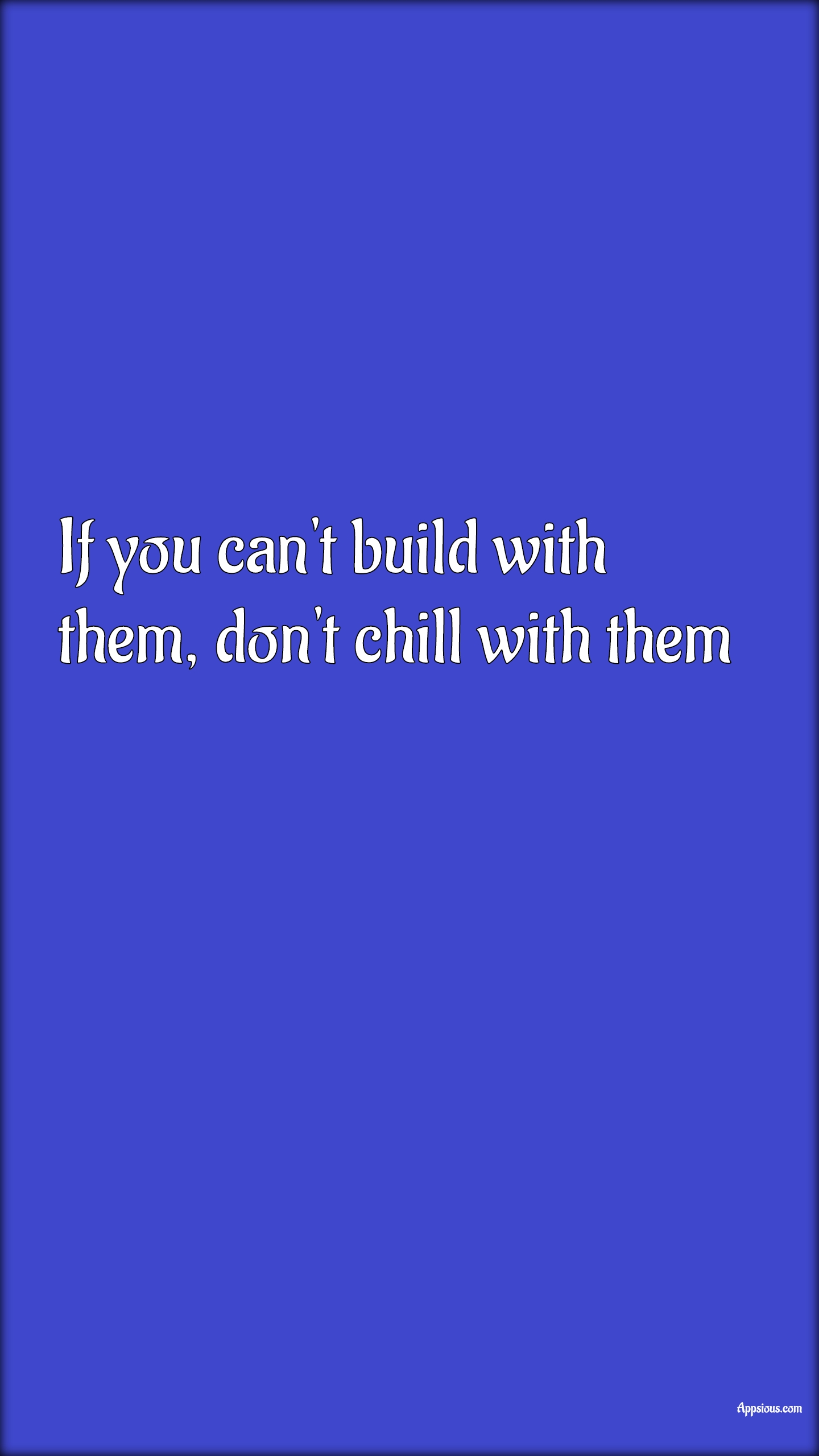 If you can't build with them, don't chill with them