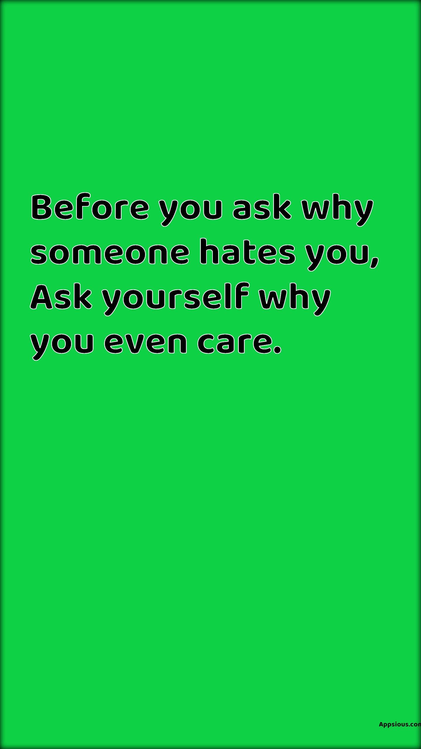 Before you ask why someone hates you, Ask yourself why you even care.