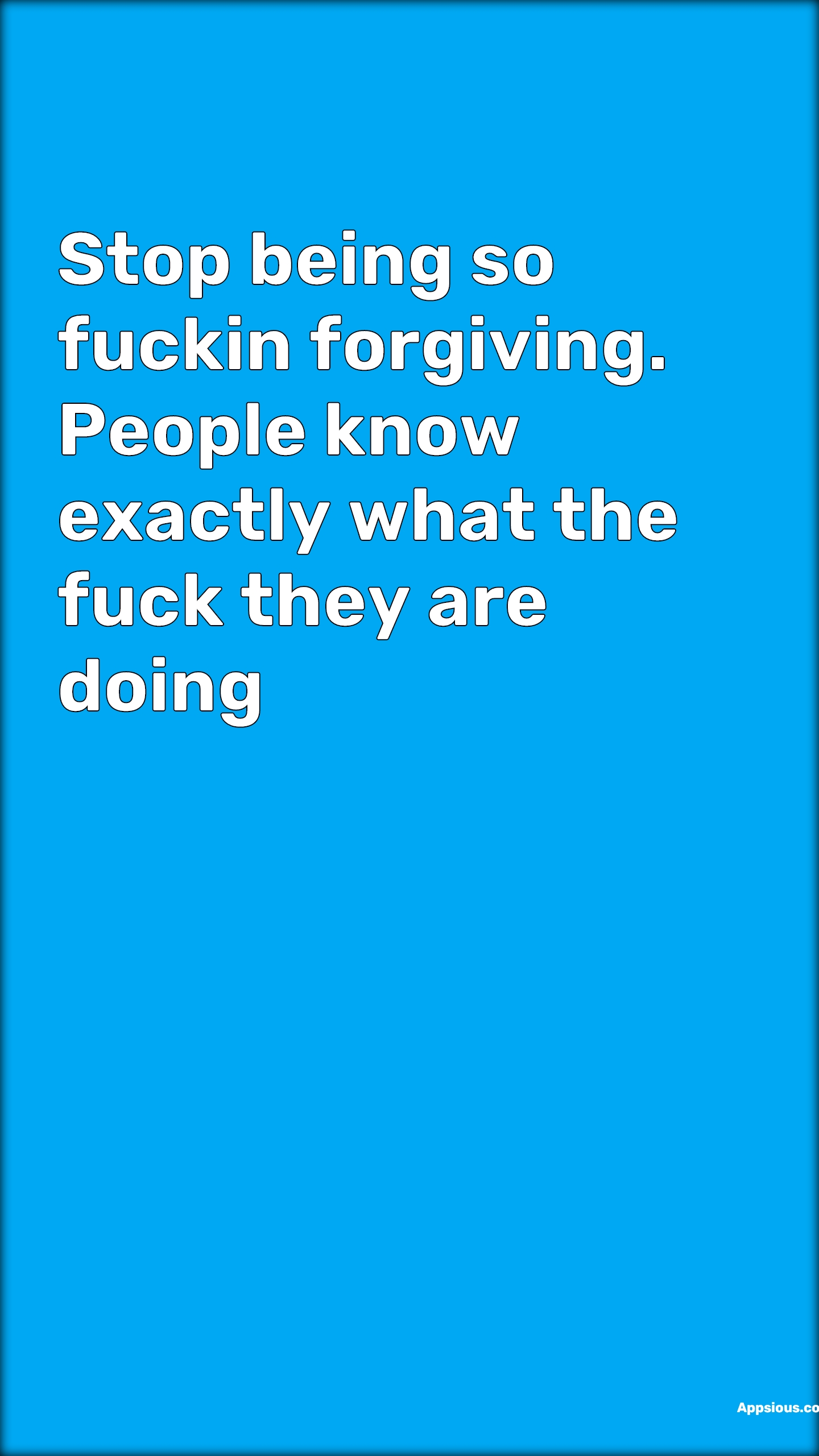 Stop being so fuckin forgiving. People know exactly what the fuck they are doing
