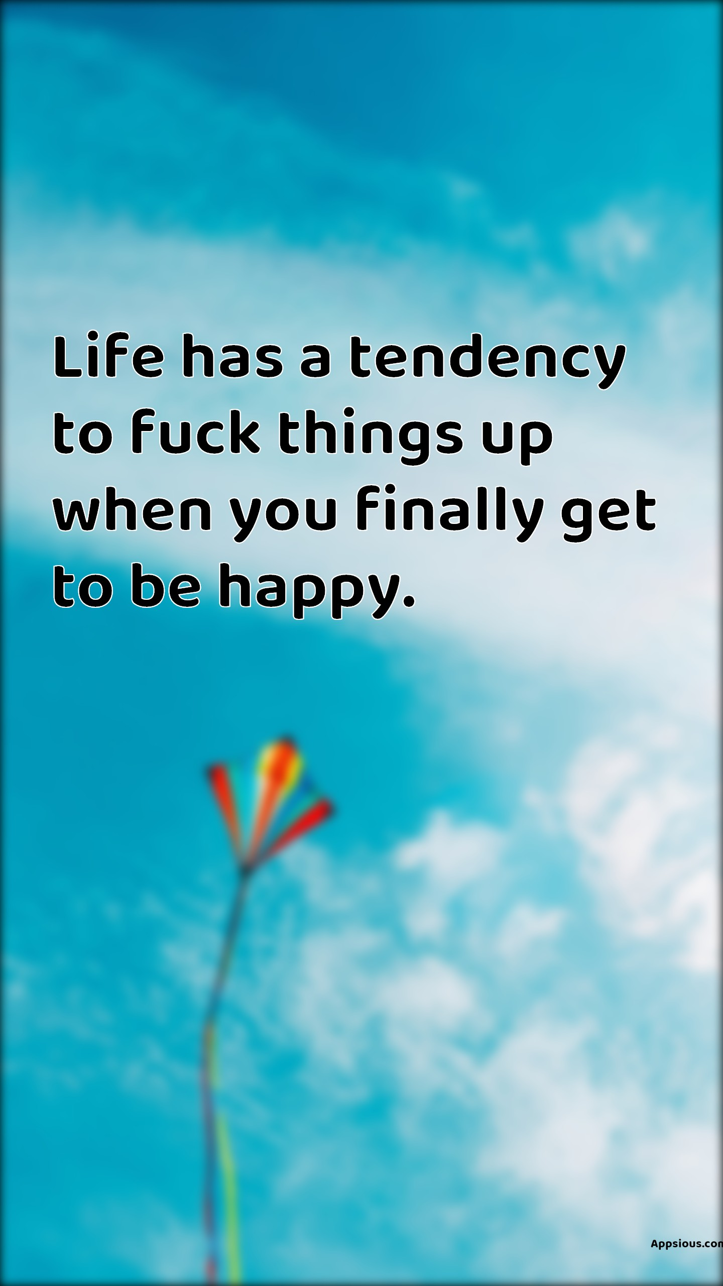 Life has a tendency to fuck things up when you finally get to be happy.