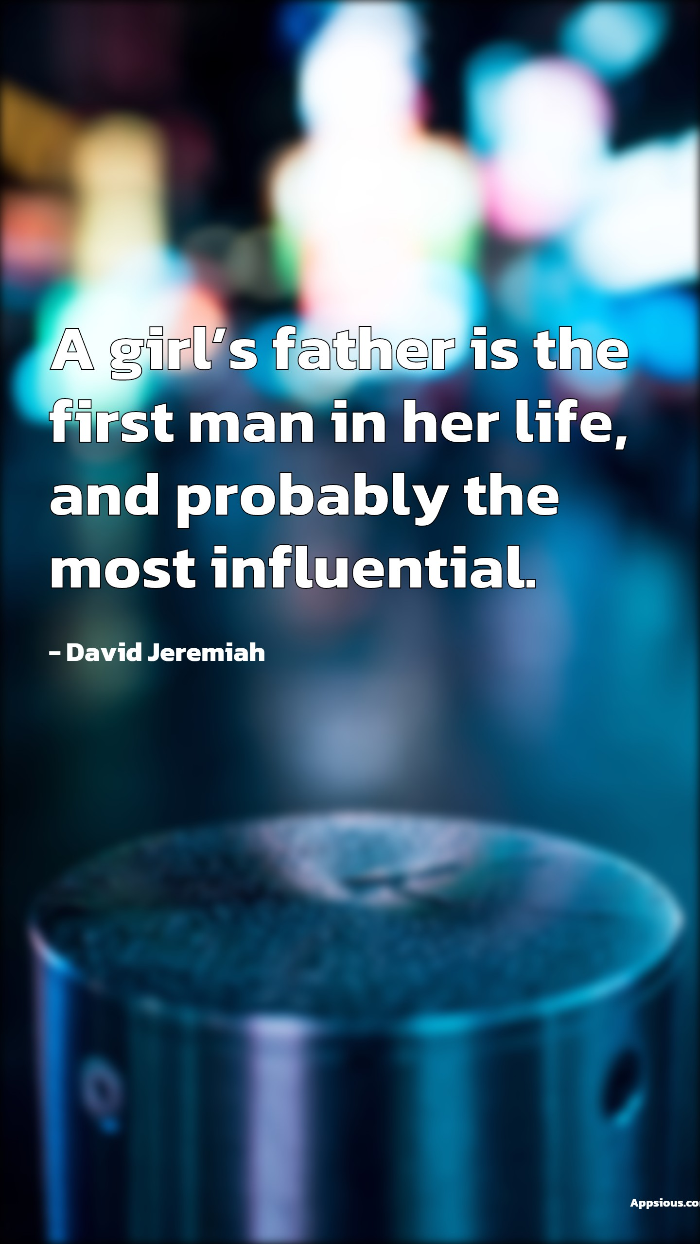A girl's father is the first man in her life, and probably the most influential.