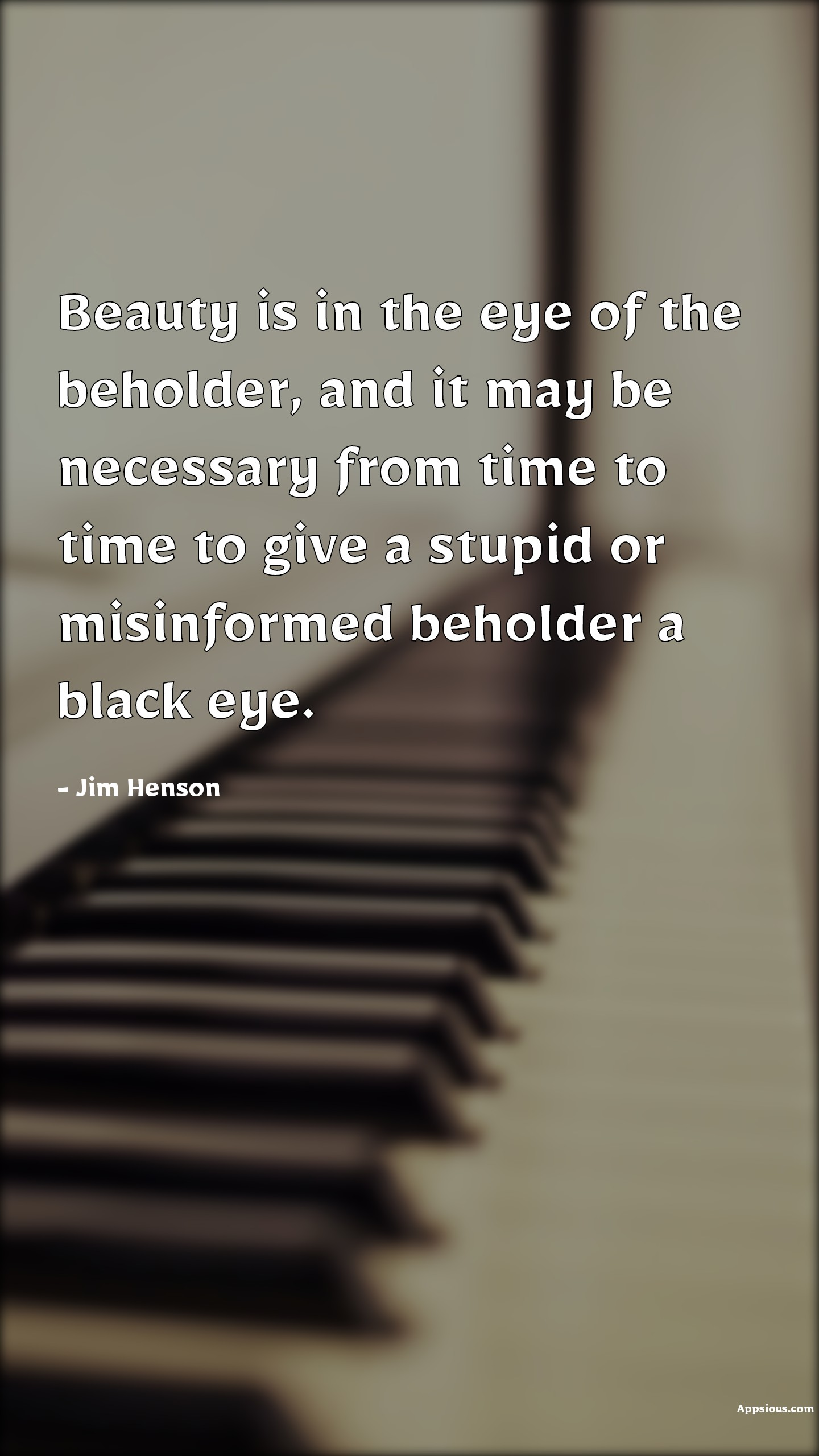 Beauty is in the eye of the beholder, and it may be necessary from time to time to give a stupid or misinformed beholder a black eye.