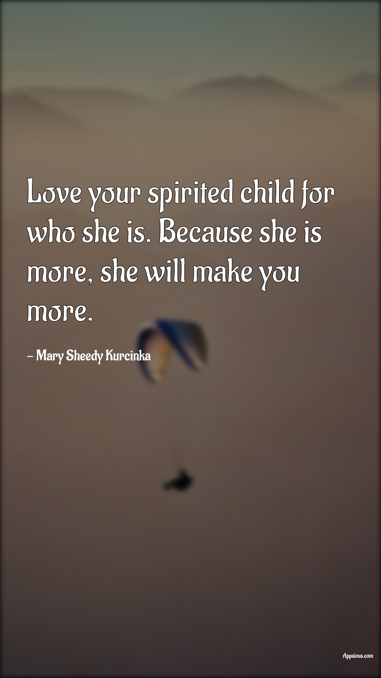 Love your spirited child for who she is. Because she is more, she will make you more.