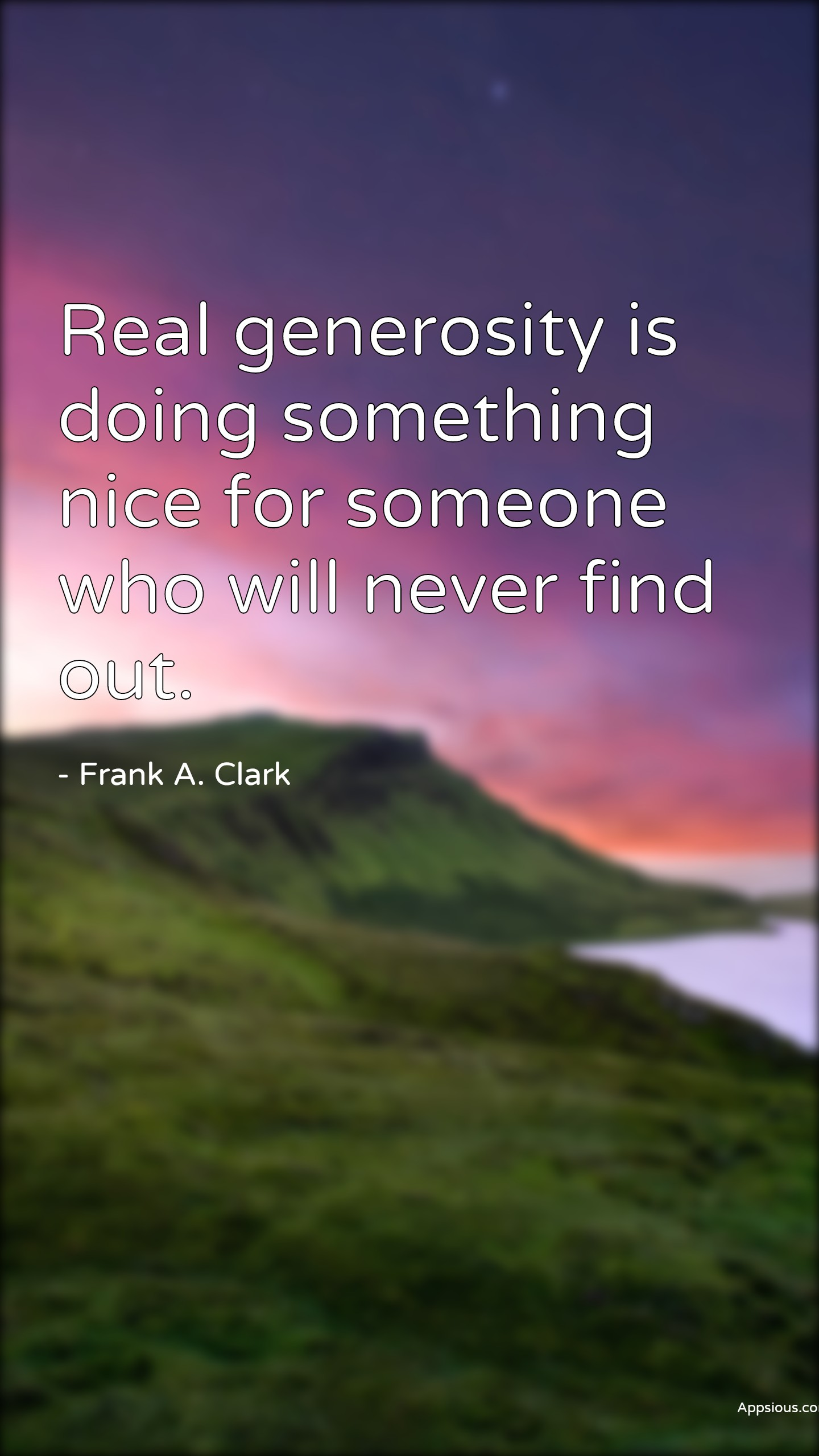 Real generosity is doing something nice for someone who will never find out.