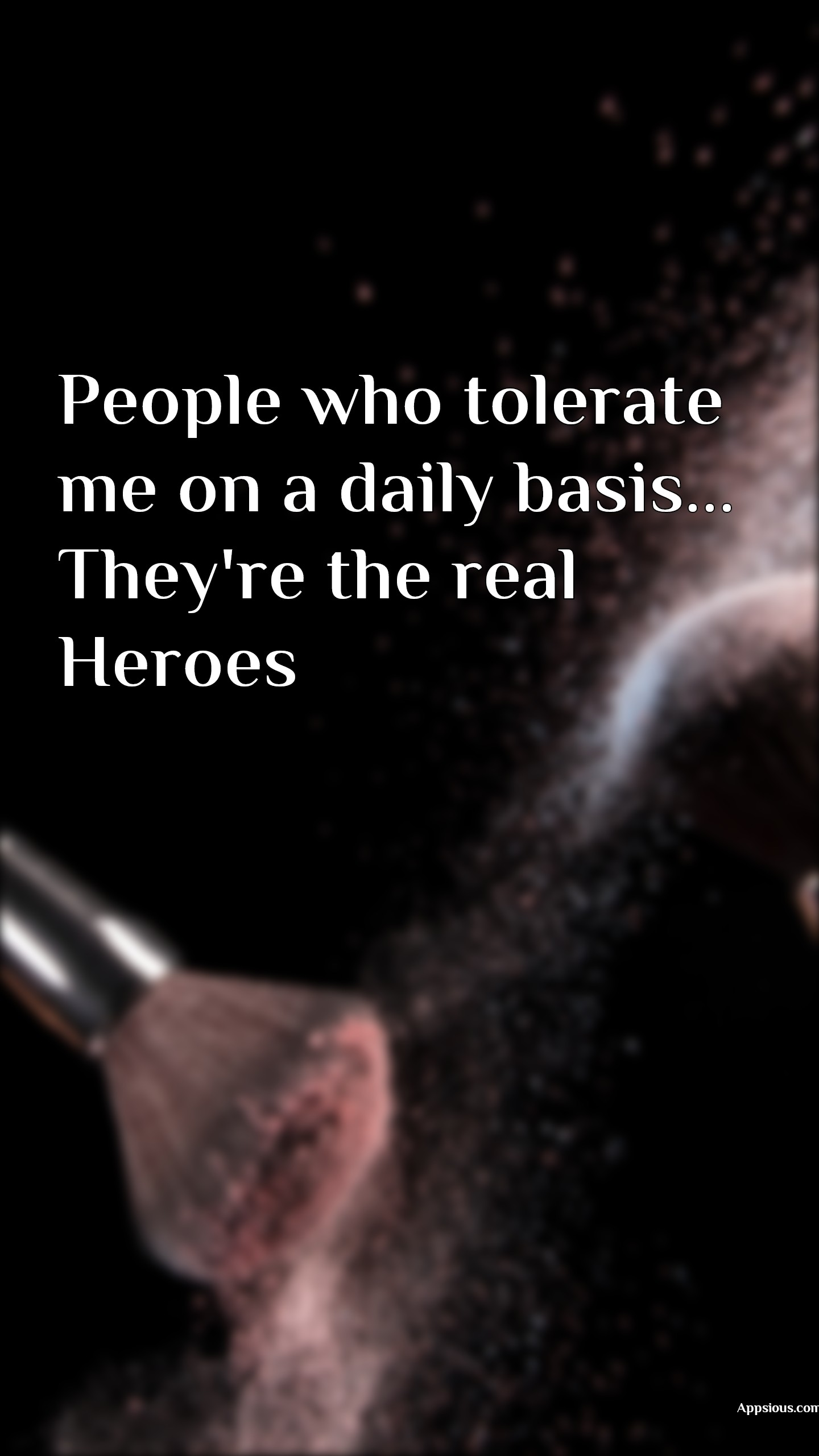 People who tolerate me on a daily basis... They're the real Heroes