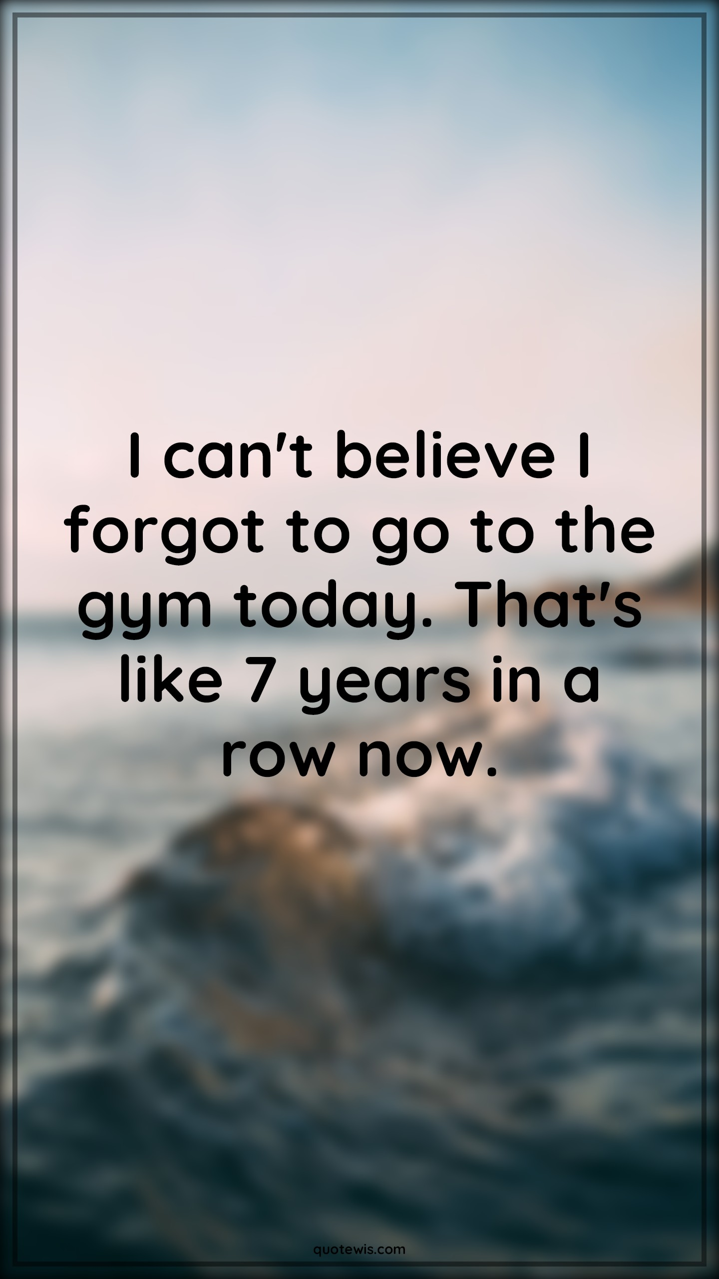 I can't believe I forgot to go to the gym today. That's like 7 years in a row now.