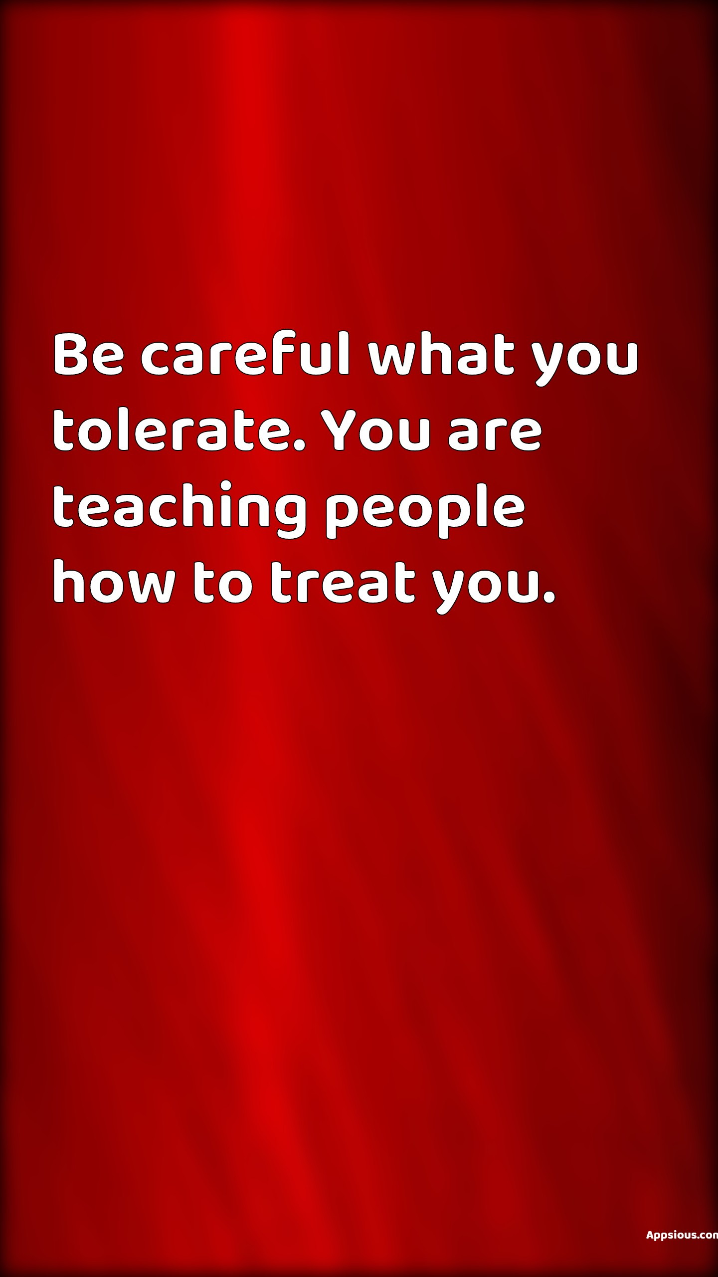 Be careful what you tolerate. You are teaching people how to treat you.