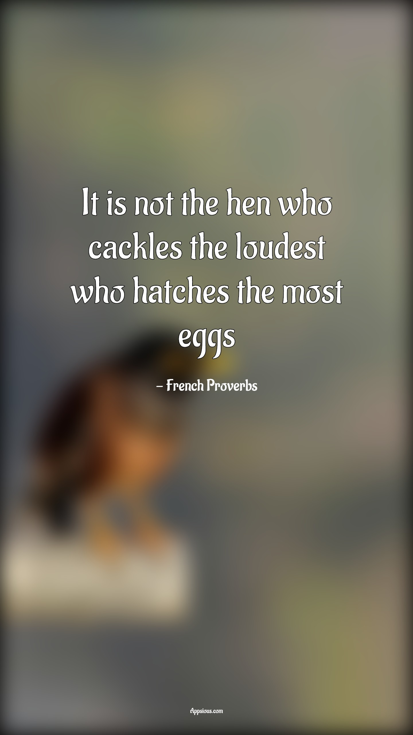 It is not the hen who cackles the loudest who hatches the most eggs