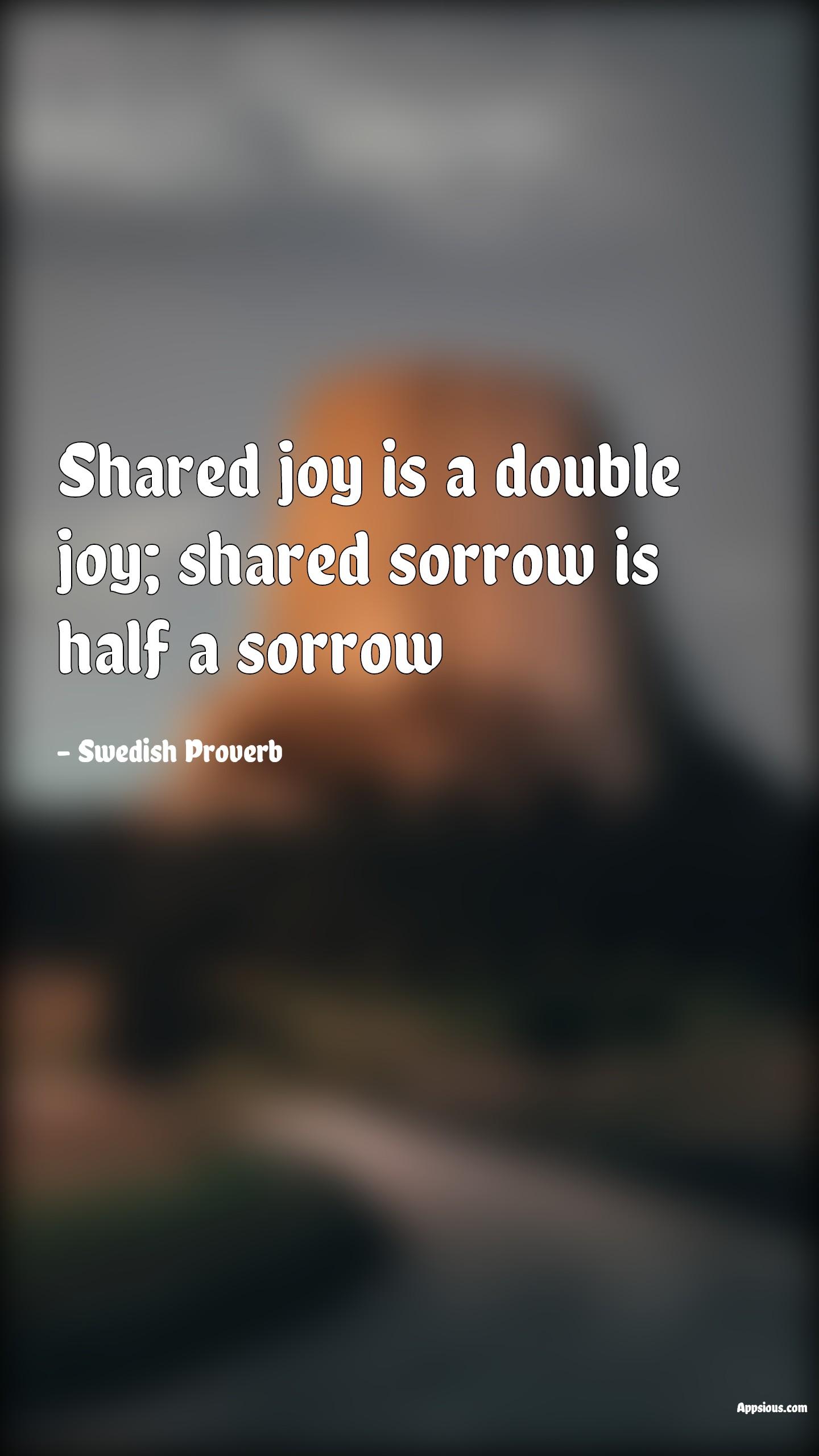 Shared joy is a double joy; shared sorrow is half a sorrow