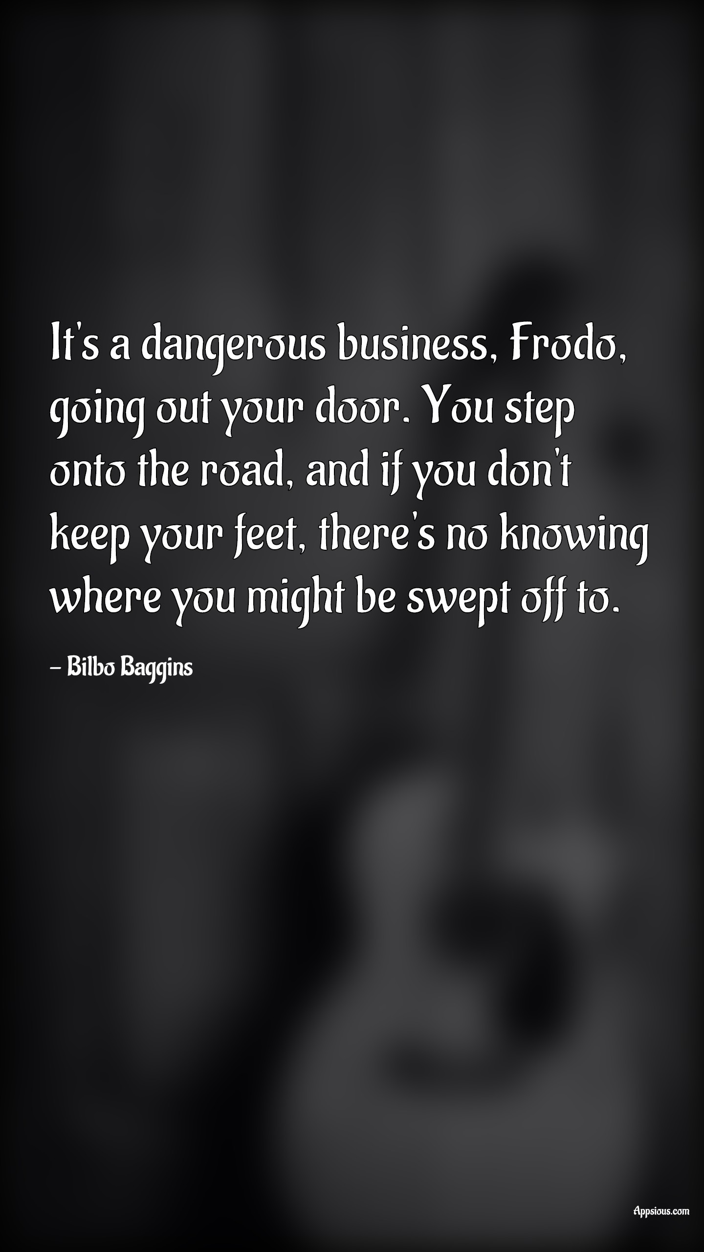 It's a dangerous business, Frodo, going out your door. You step onto the road, and if you don't keep your feet, there's no knowing where you might be swept off to.