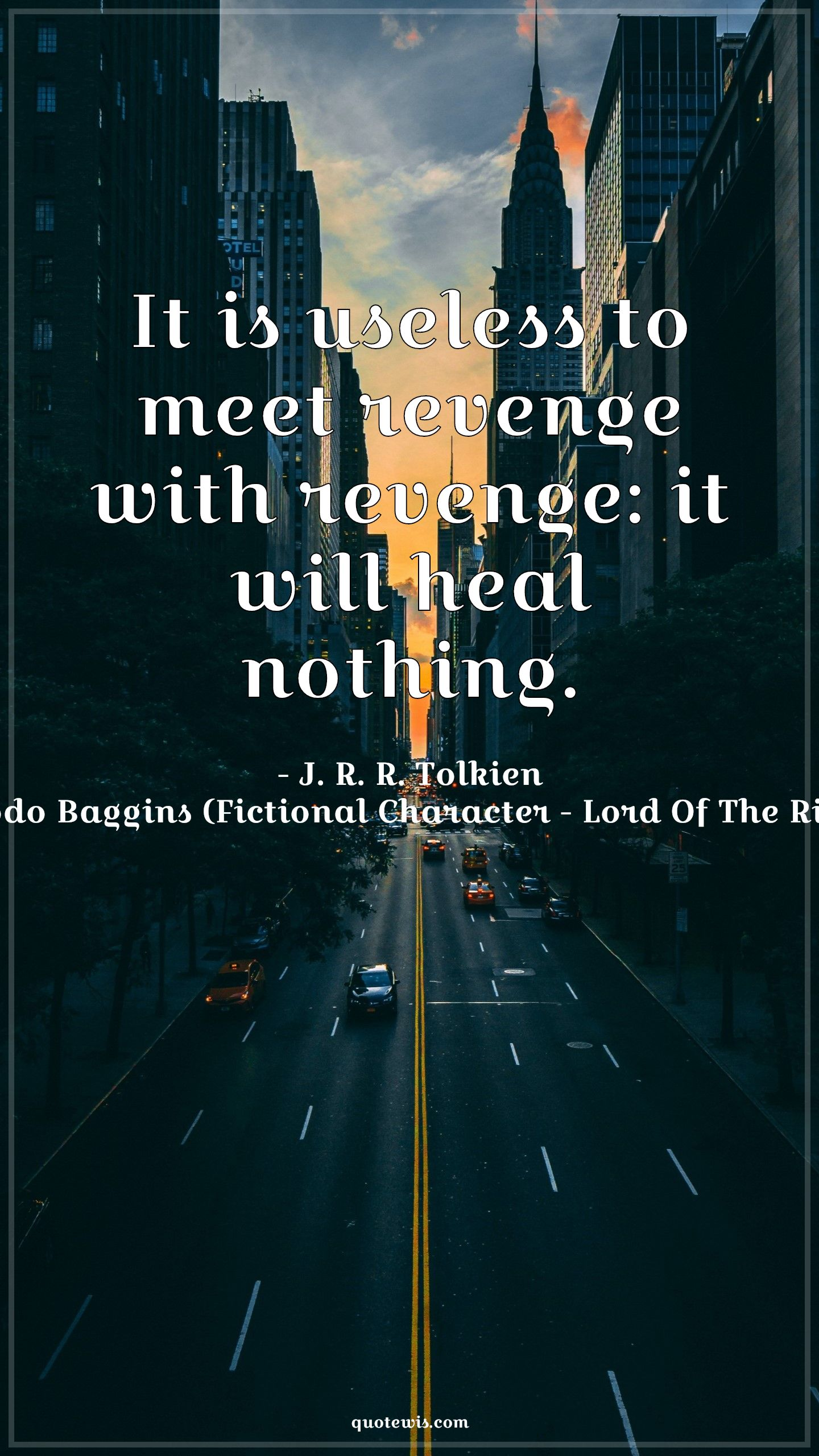 It is useless to meet revenge with revenge: it will heal nothing.