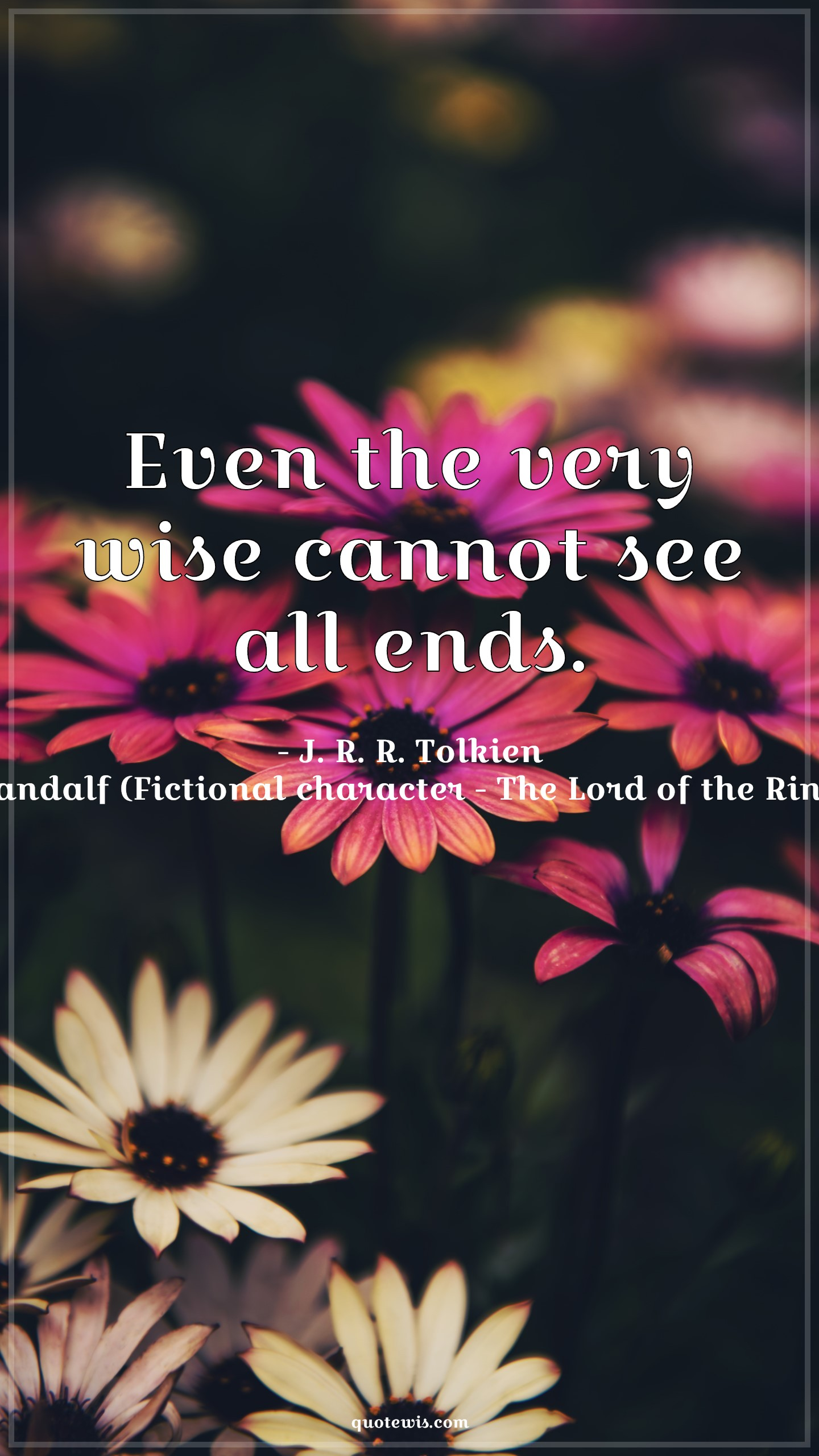 Even the very wise cannot see all ends.