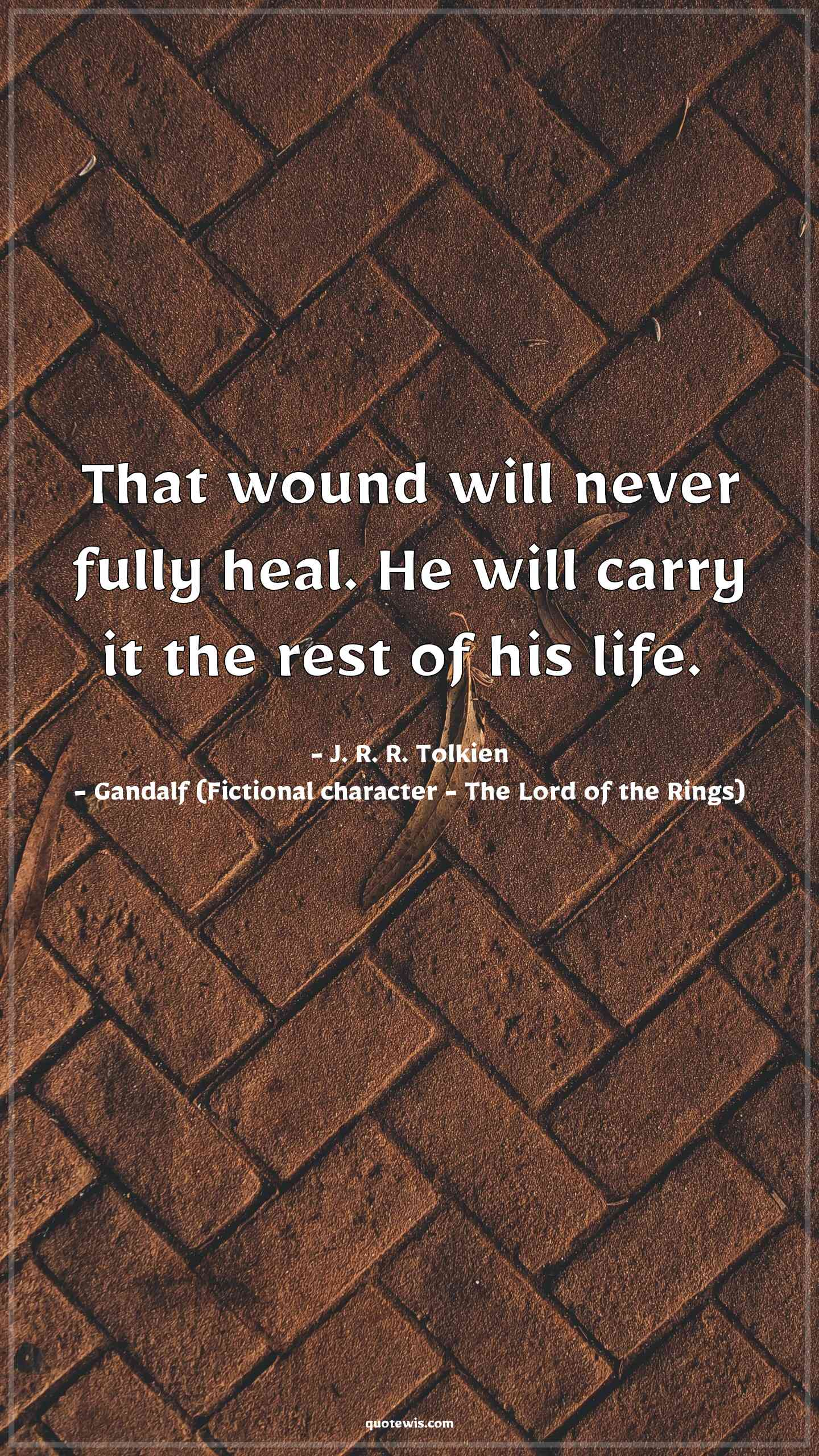That wound will never fully heal. He will carry it the rest of his life.