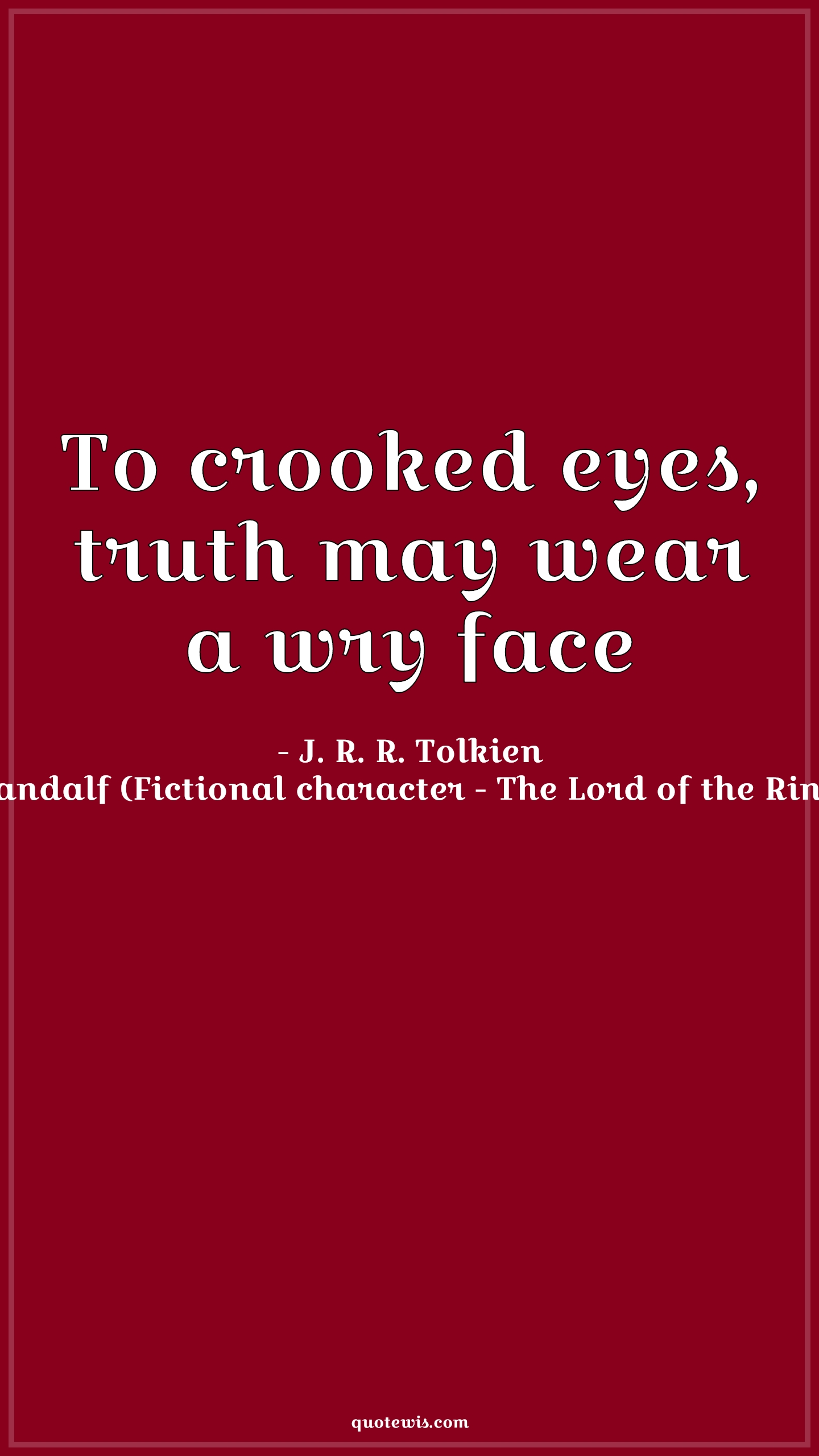 To crooked eyes, truth may wear a wry face