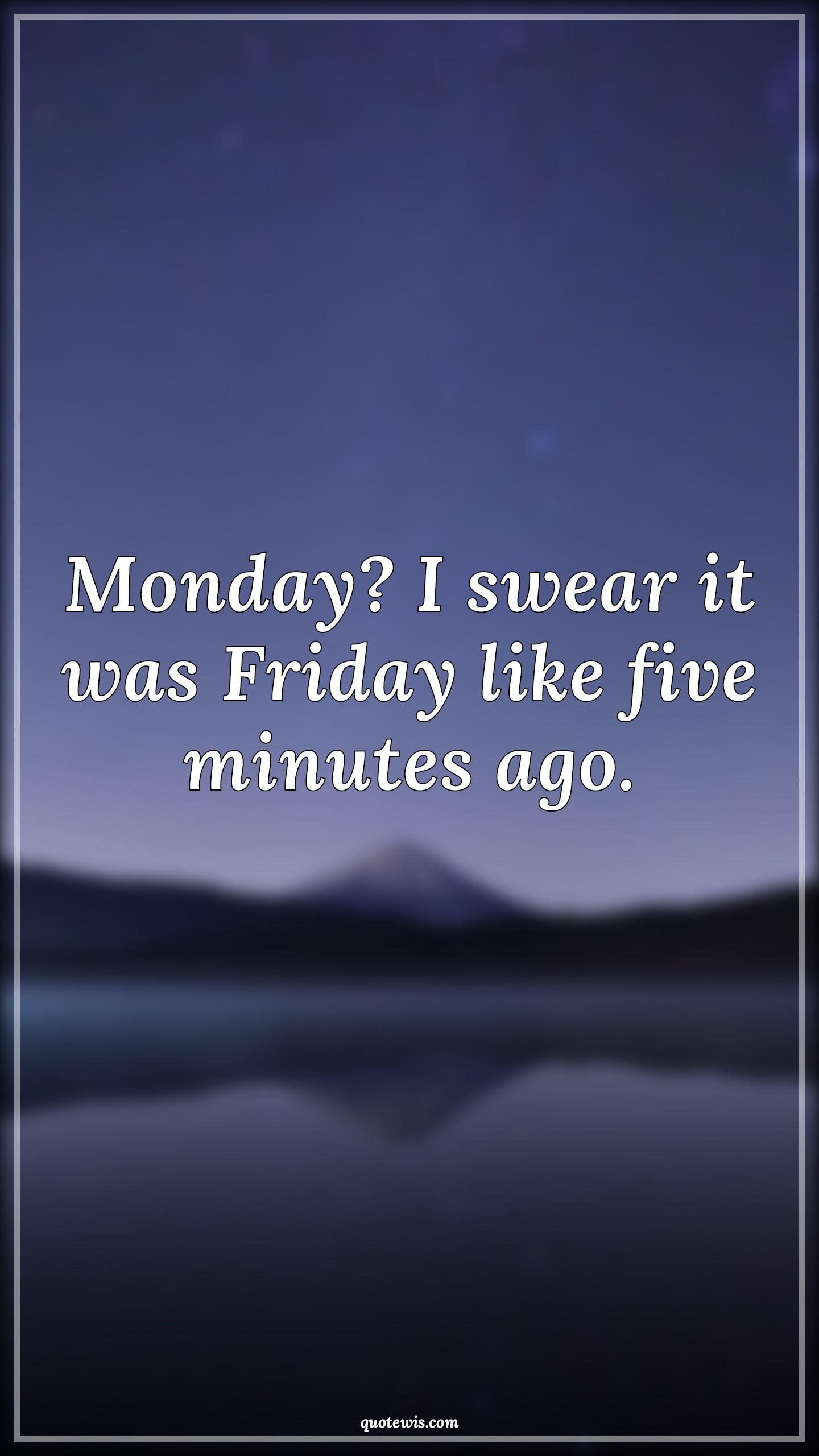 Monday? I swear it was Friday like five minutes ago.