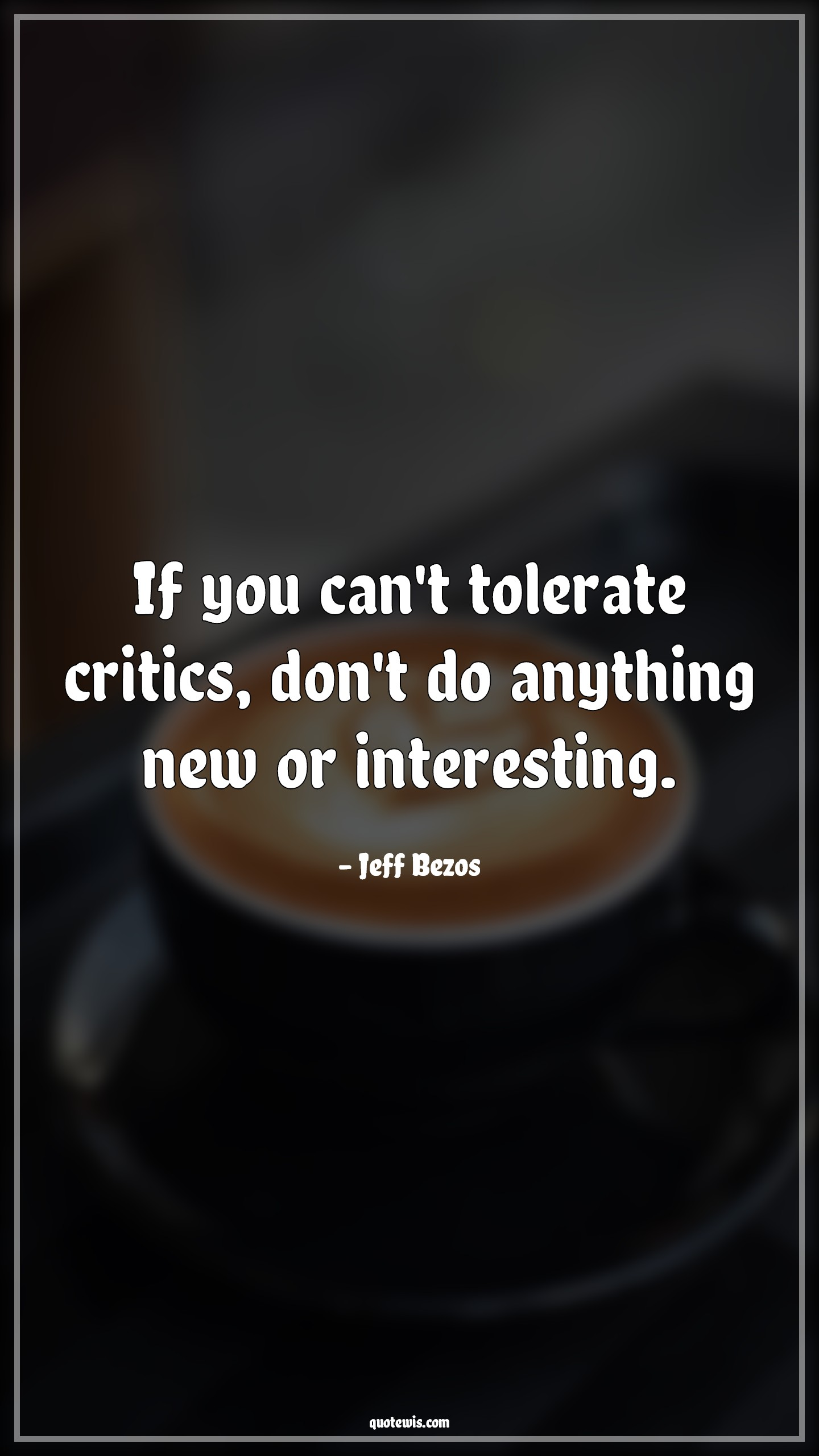 If you can't tolerate critics, don't do anything new or interesting.