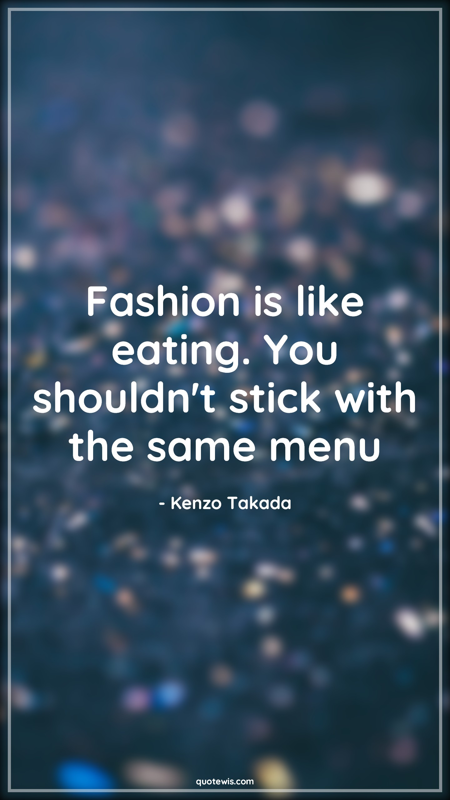 Fashion is like eating. You shouldn't stick with the same menu