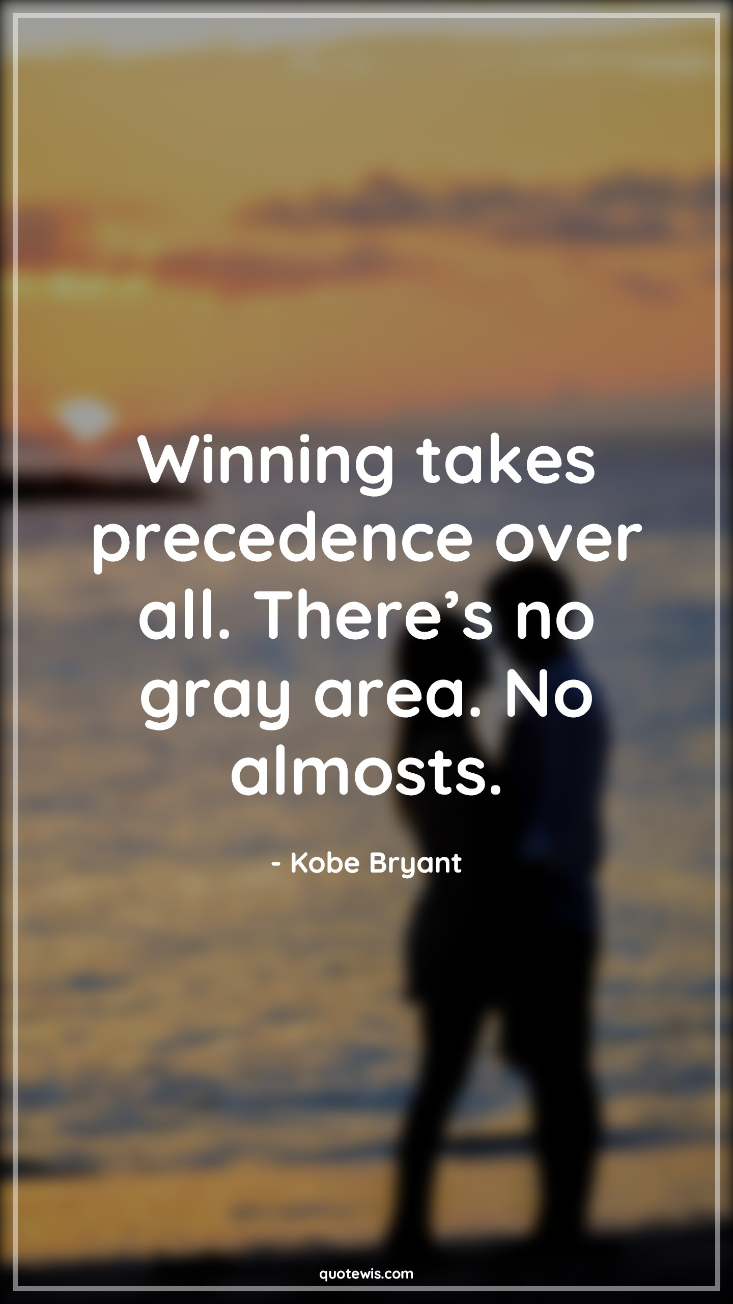 Winning takes precedence over all. There's no gray area. No almosts.