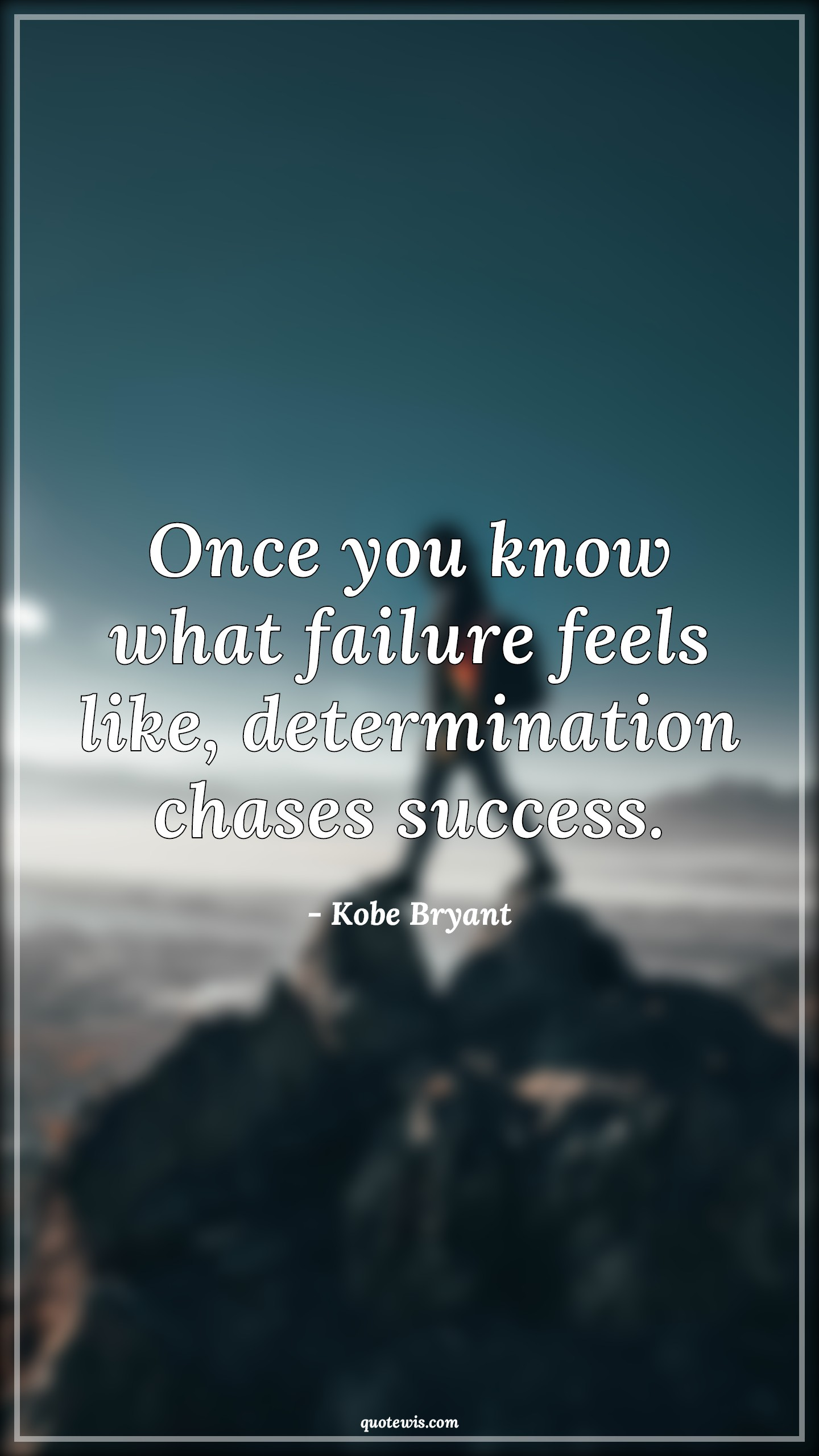 Once you know what failure feels like, determination chases success.