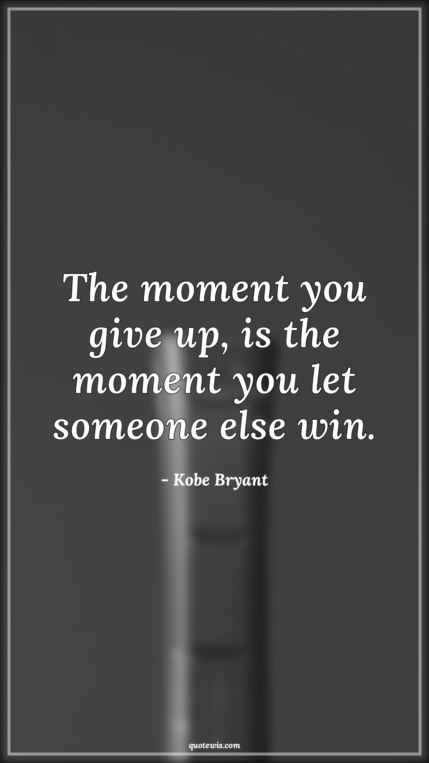 The moment you give up, is the moment you let someone else win.