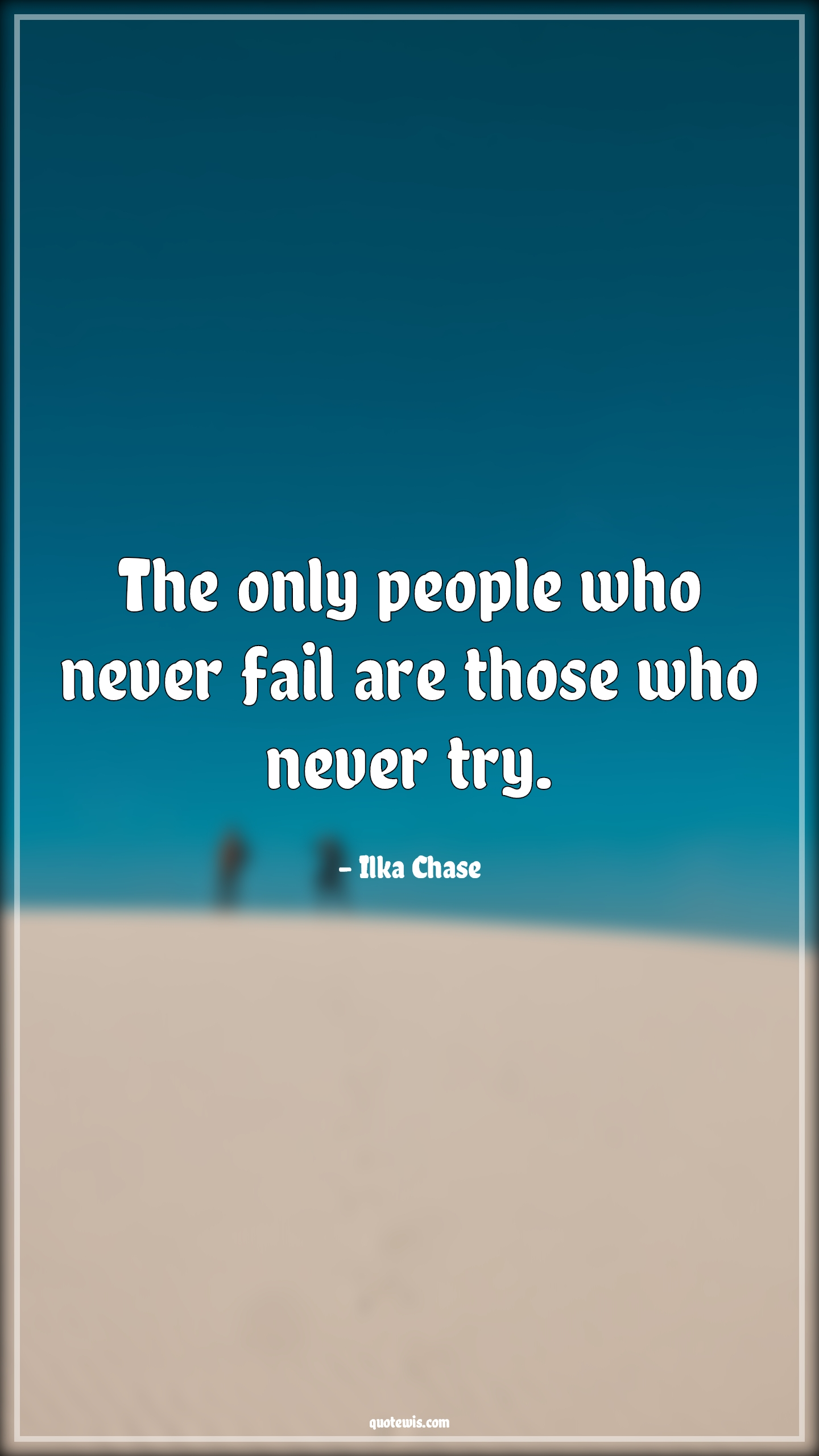 The only people who never fail are those who never try.