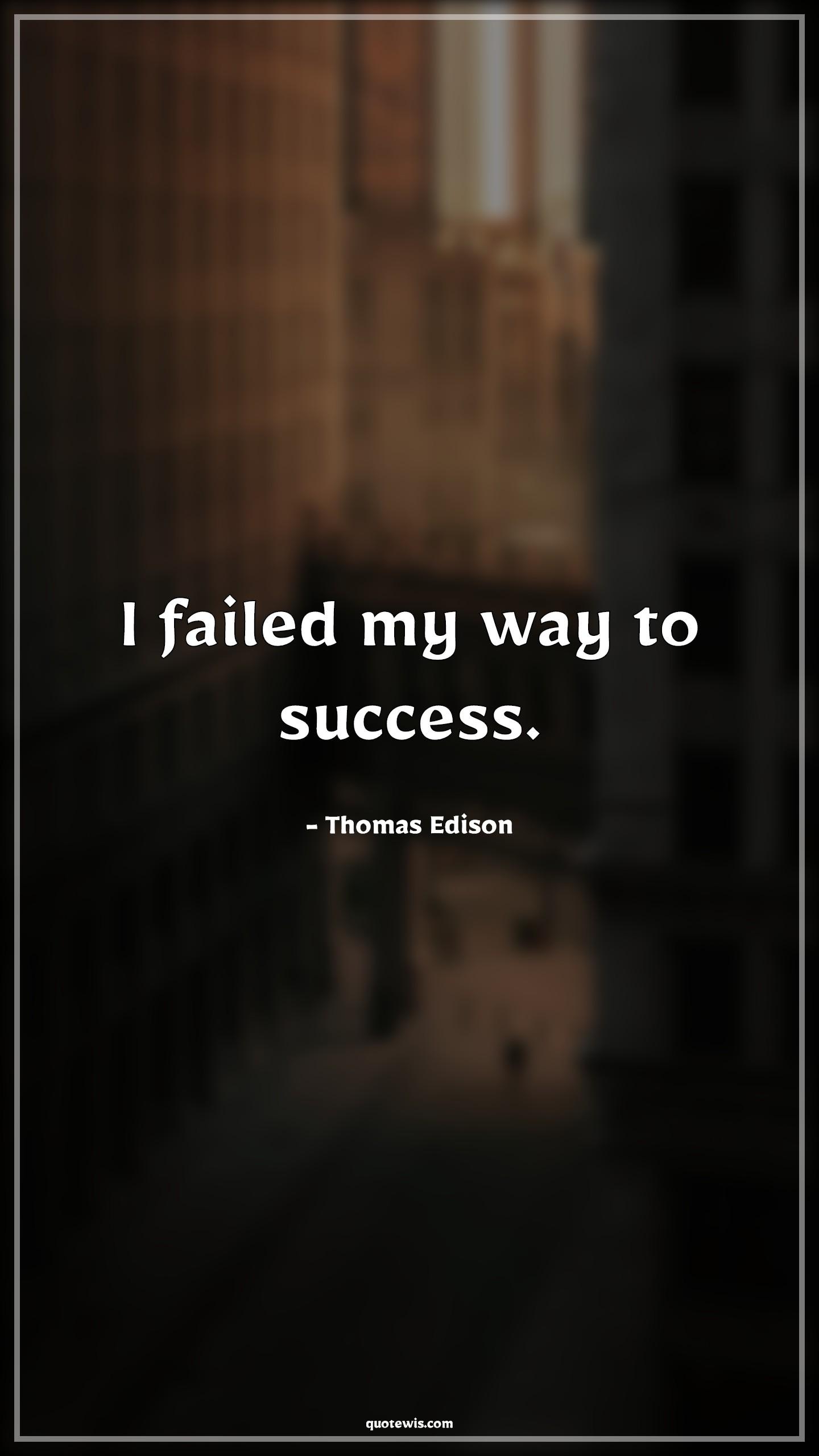 I failed my way to success.