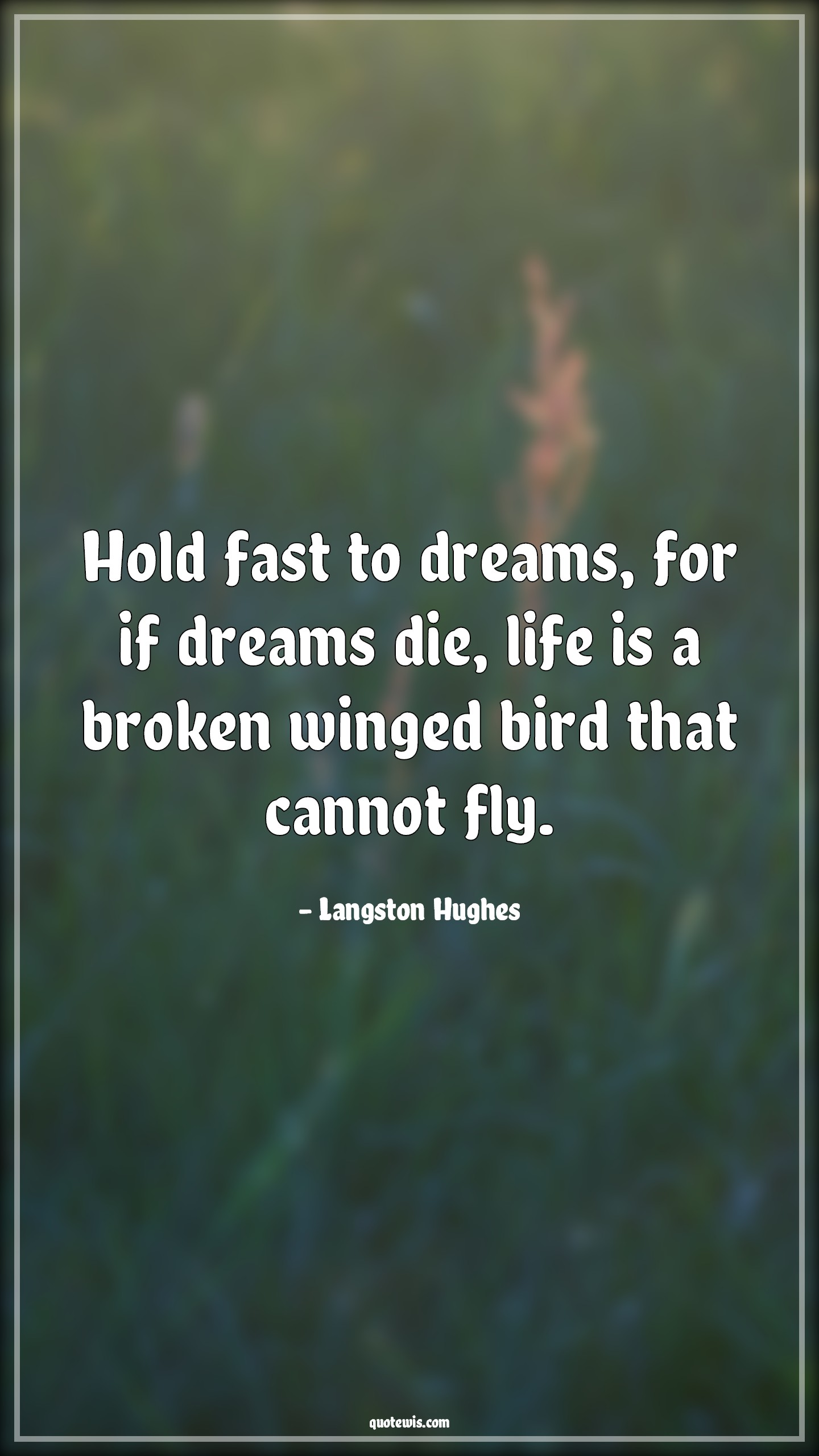 Hold fast to dreams, for if dreams die, life is a broken winged bird that cannot fly.