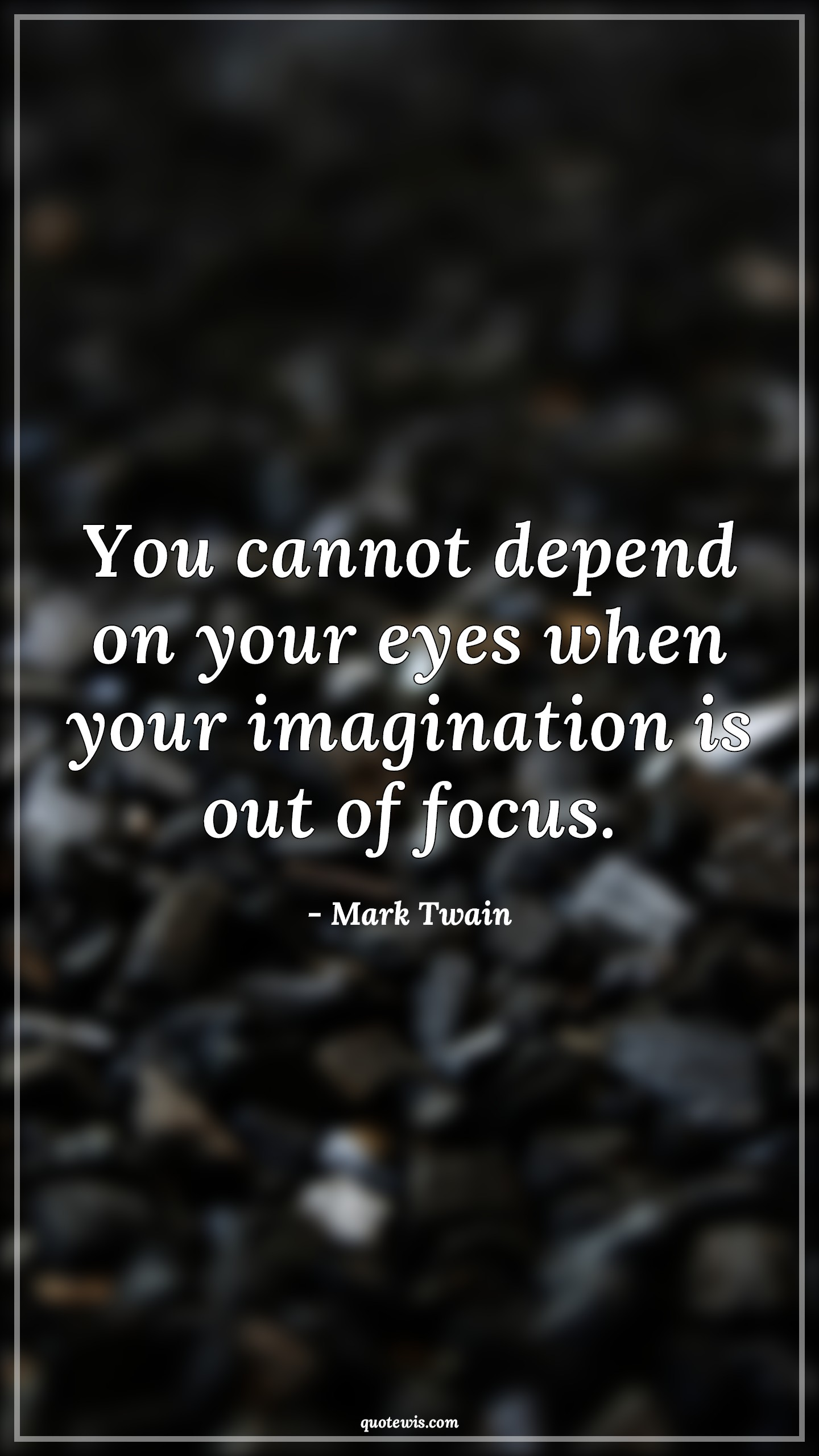 You cannot depend on your eyes when your imagination is out of focus.