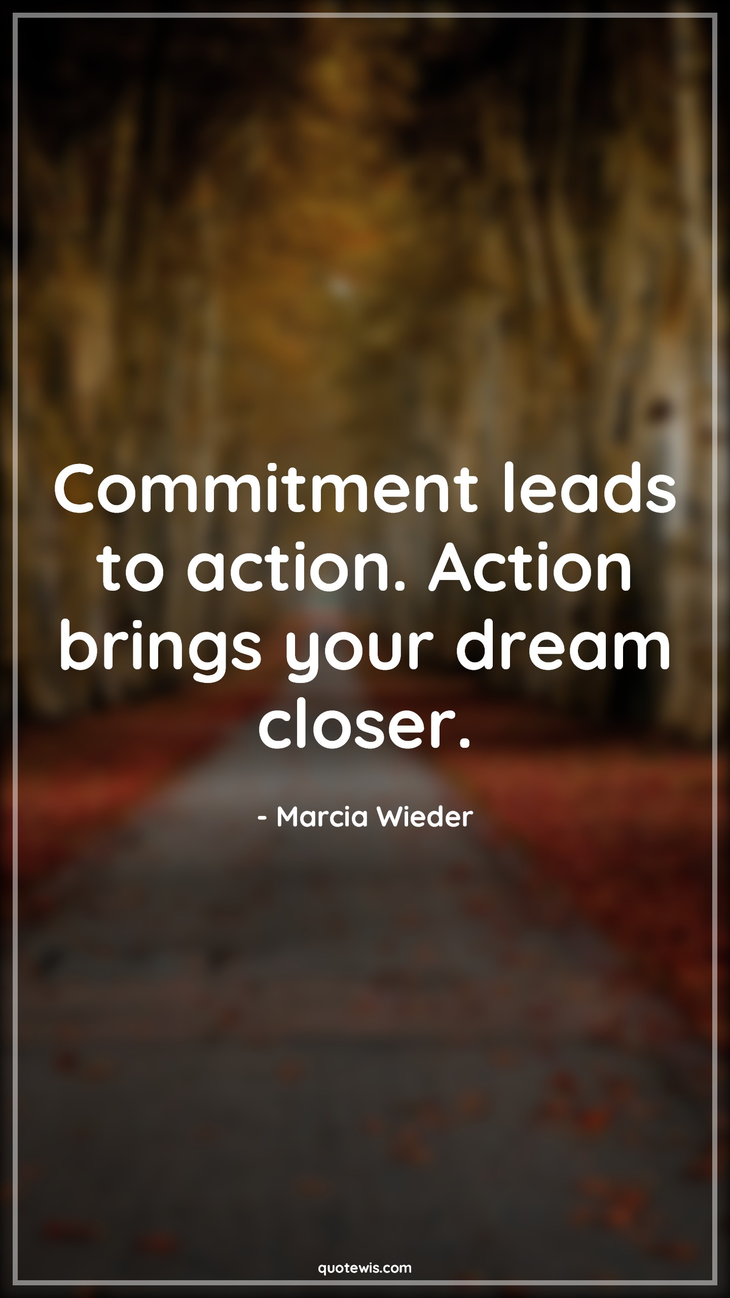 Commitment leads to action. Action brings your dream closer.