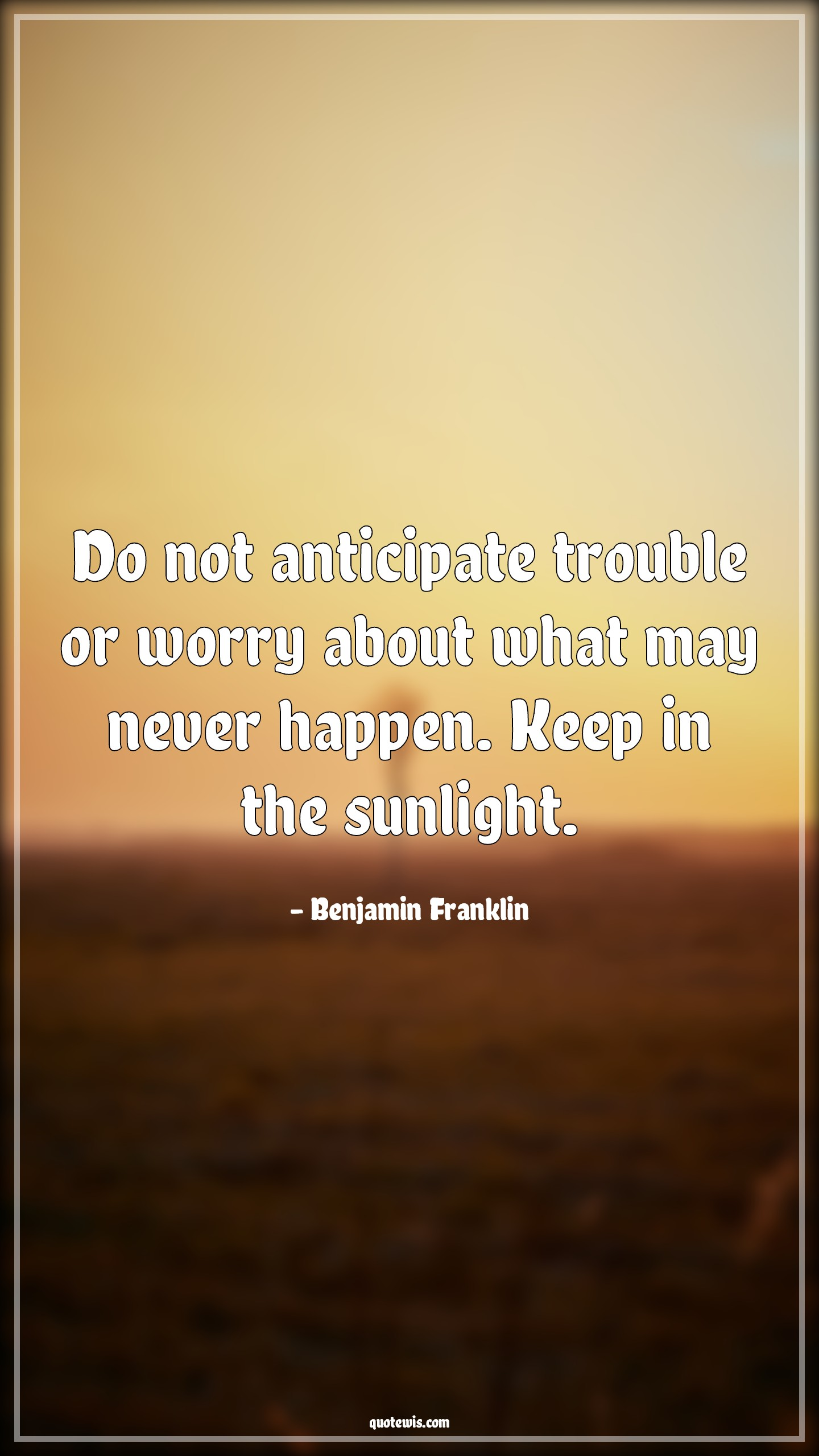 Do not anticipate trouble or worry about what may never happen. Keep in the sunlight.
