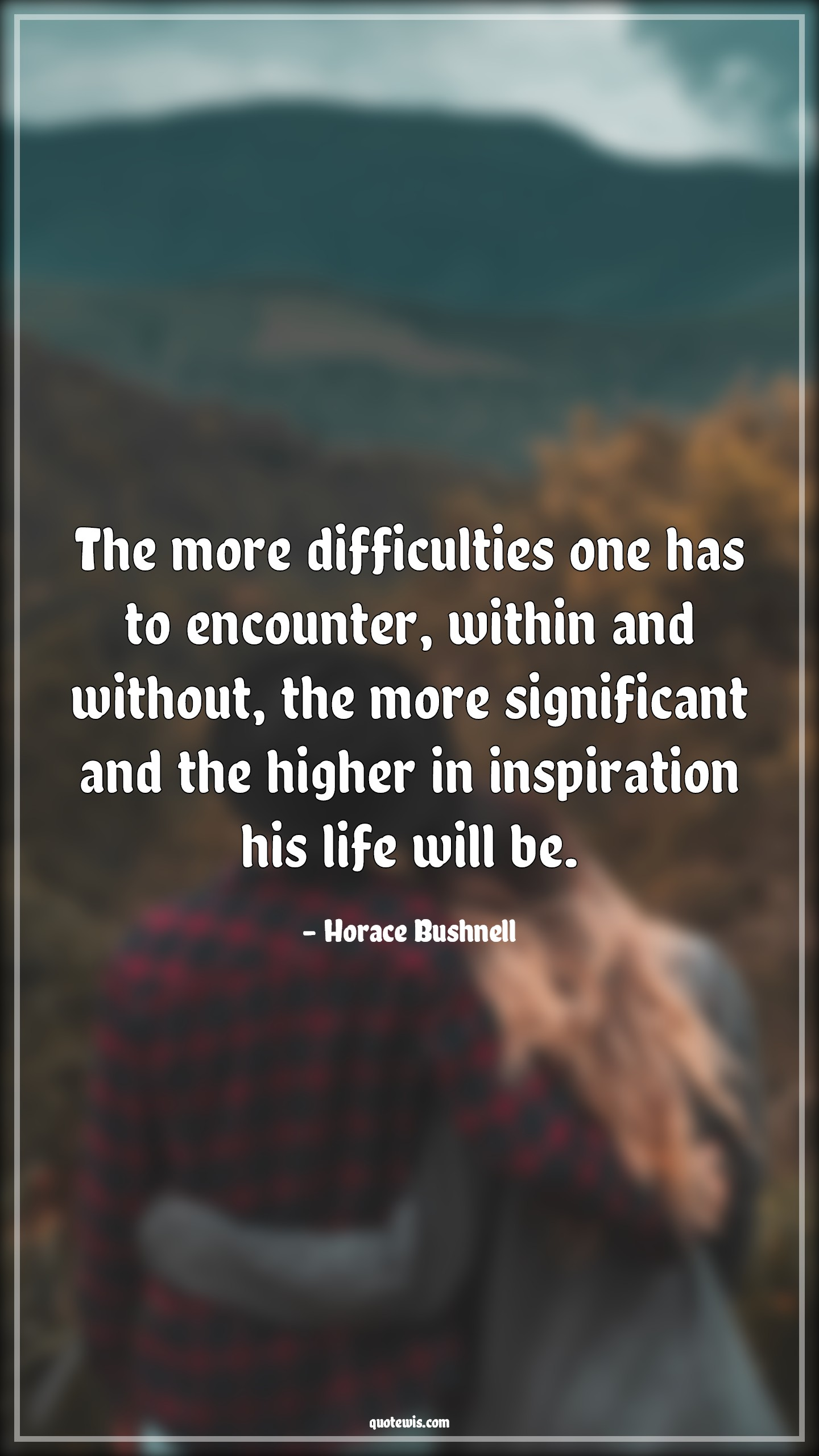The more difficulties one has to encounter, within and without, the more significant and the higher in inspiration his life will be.