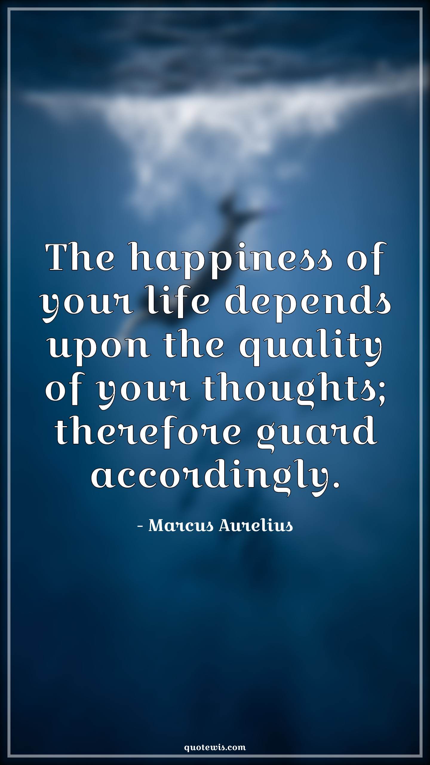 The happiness of your life depends upon the quality of your thoughts; therefore guard accordingly.