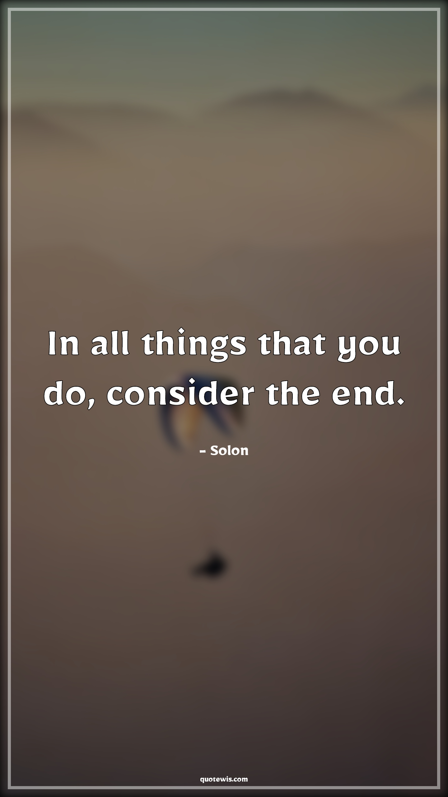 In all things that you do, consider the end.
