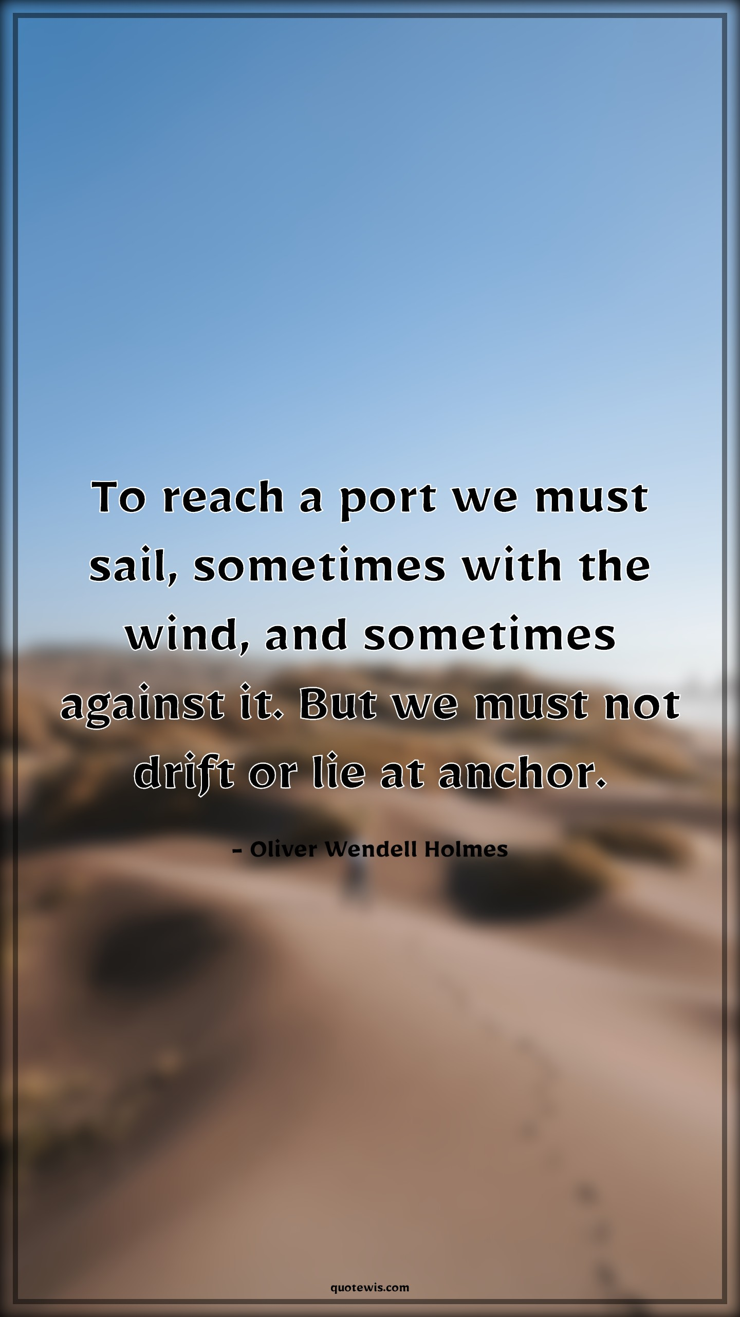 To reach a port we must sail, sometimes with the wind, and sometimes against it. But we must not drift or lie at anchor.