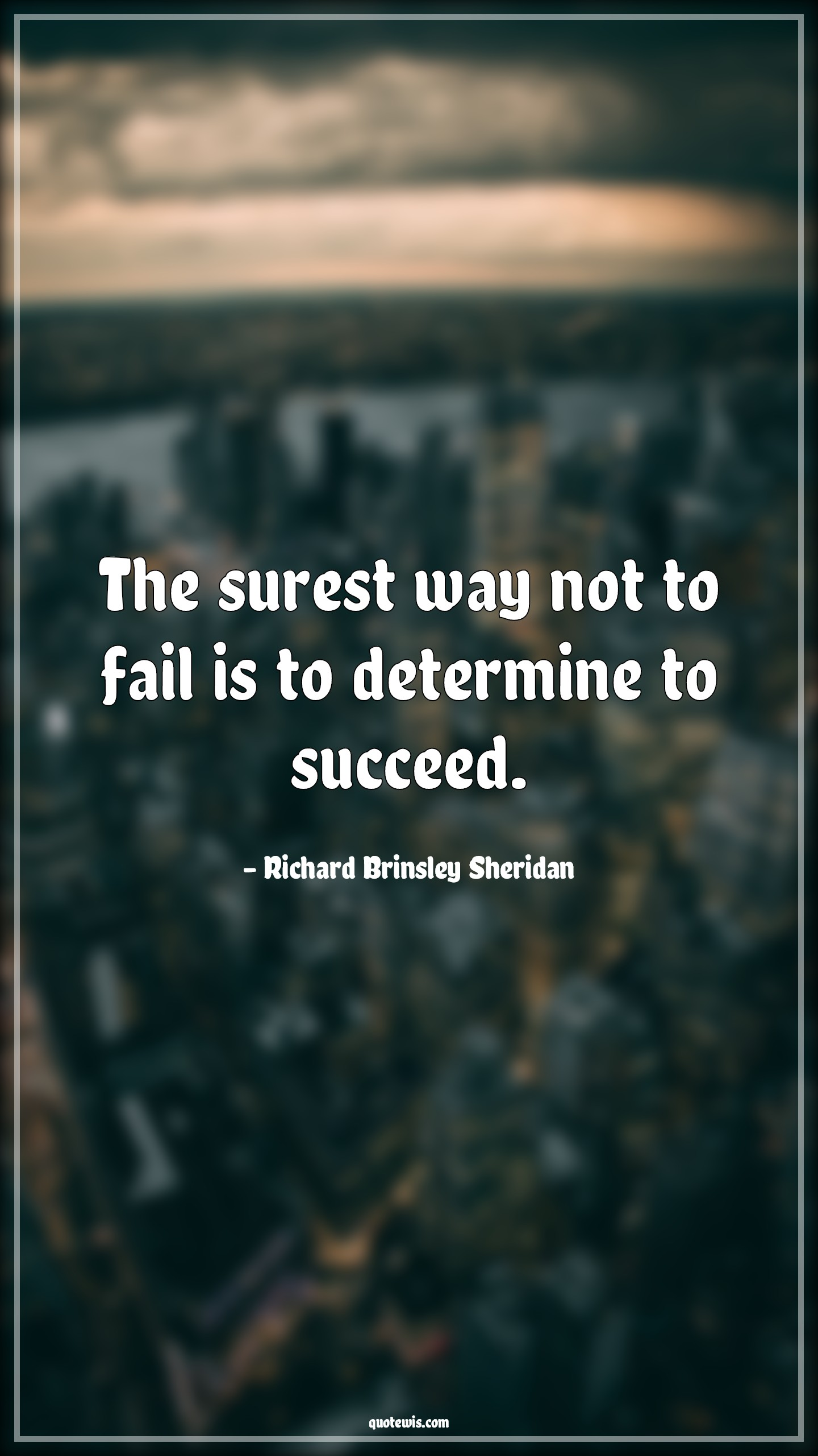 The surest way not to fail is to determine to succeed.