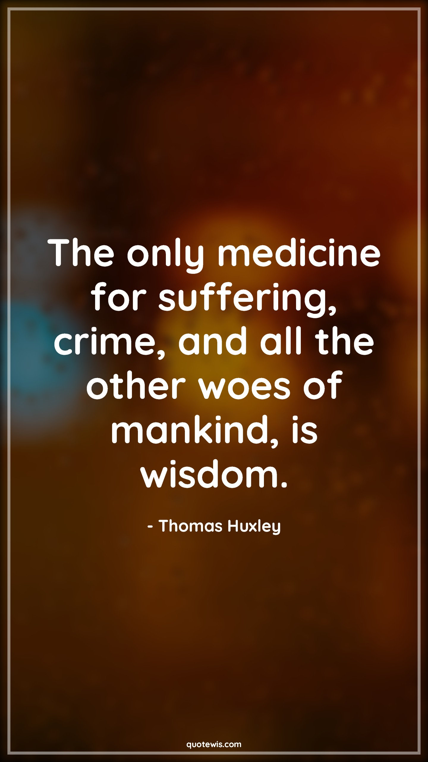 The only medicine for suffering, crime, and all the other woes of mankind, is wisdom.