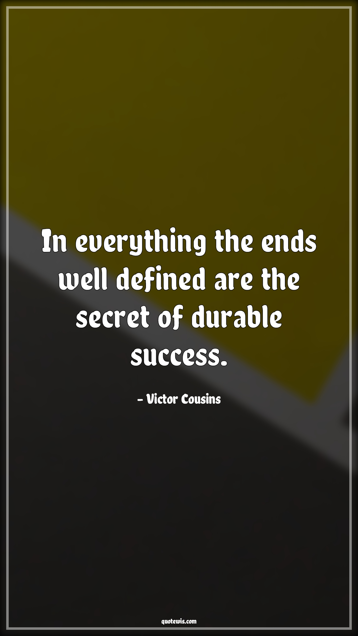 In everything the ends well defined are the secret of durable success.