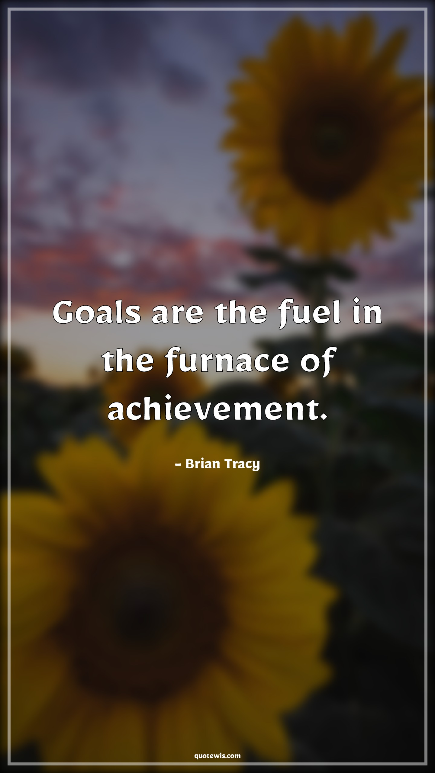 Goals are the fuel in the furnace of achievement.
