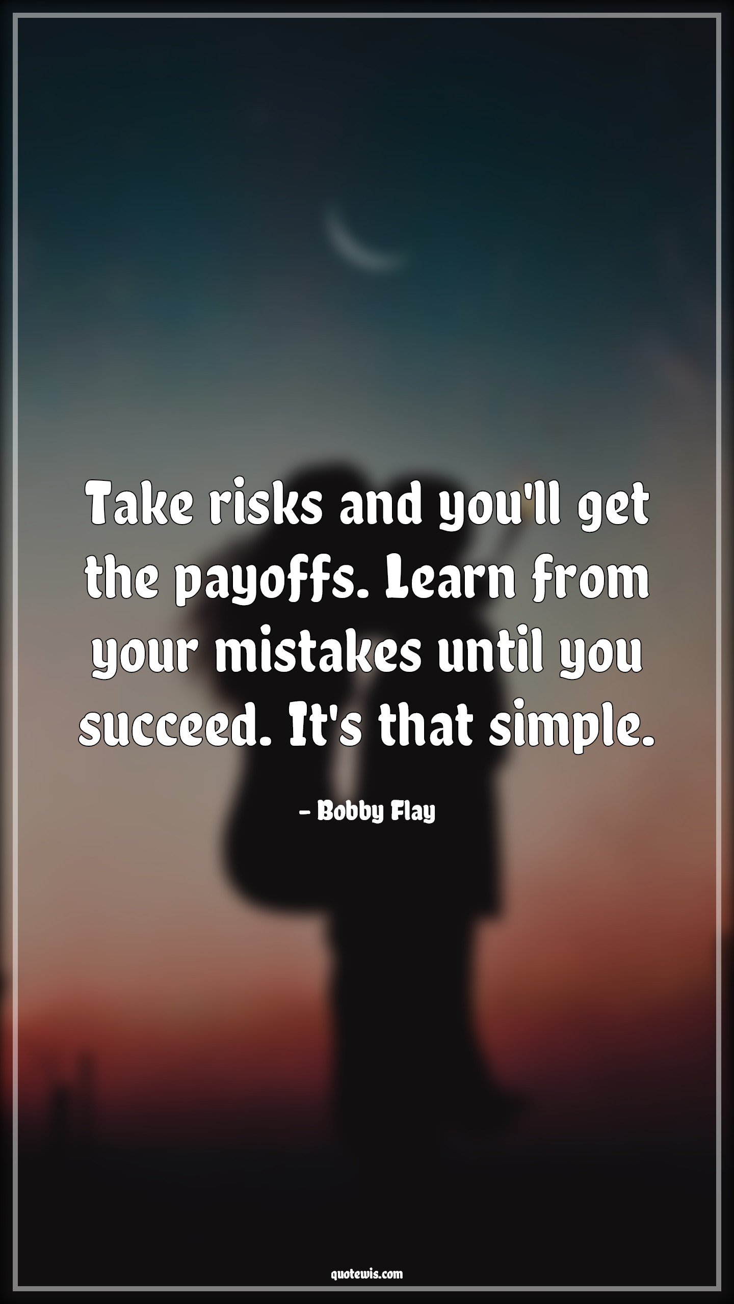 Take risks and you'll get the payoffs. Learn from your mistakes until you succeed. It's that simple.