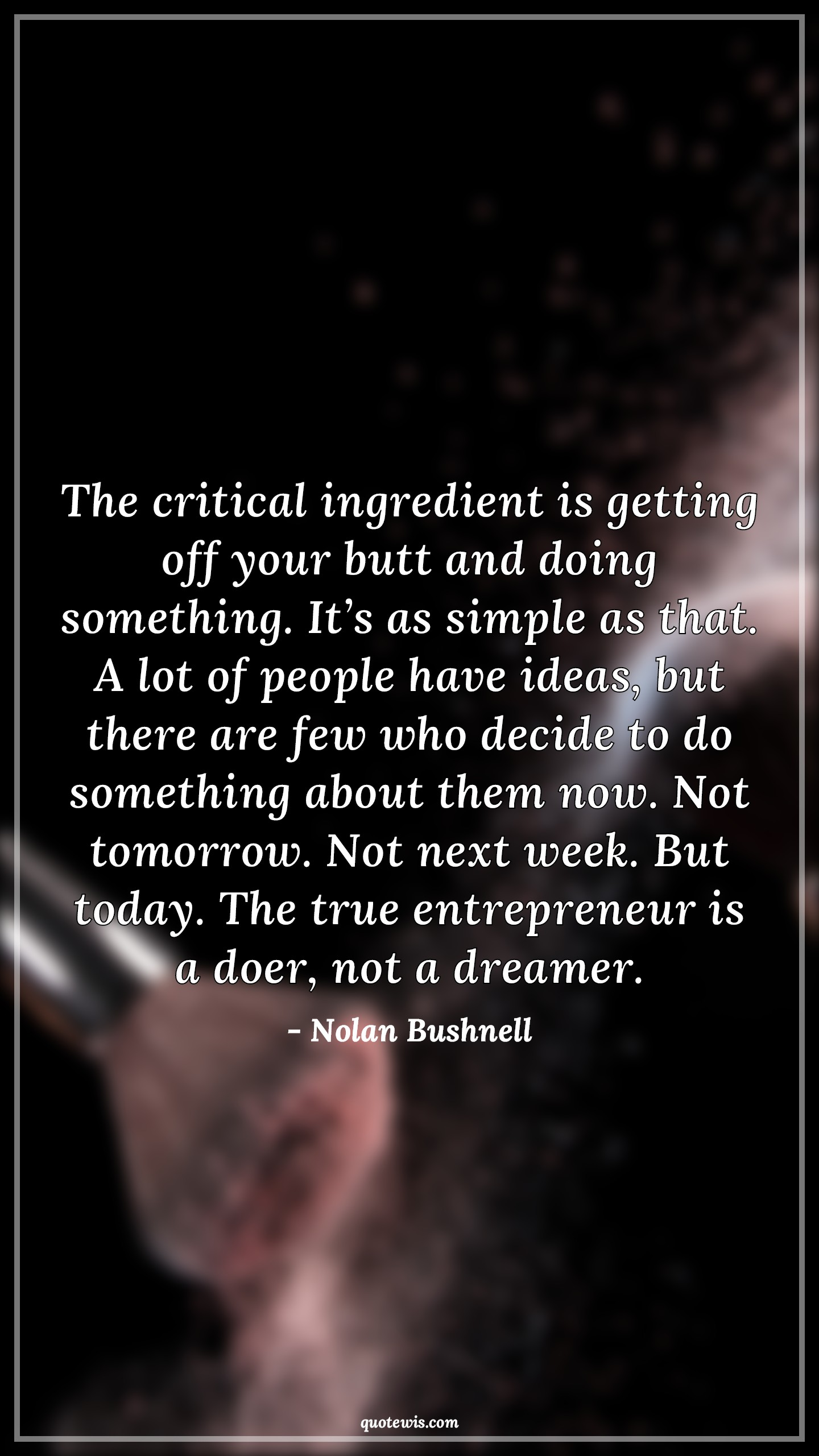 The critical ingredient is getting off your butt and doing something. It's as simple as that. A lot of people have ideas, but there are few who decide to do something about them now. Not tomorrow. Not next week. But today. The true entrepreneur is a doer, not a dreamer.