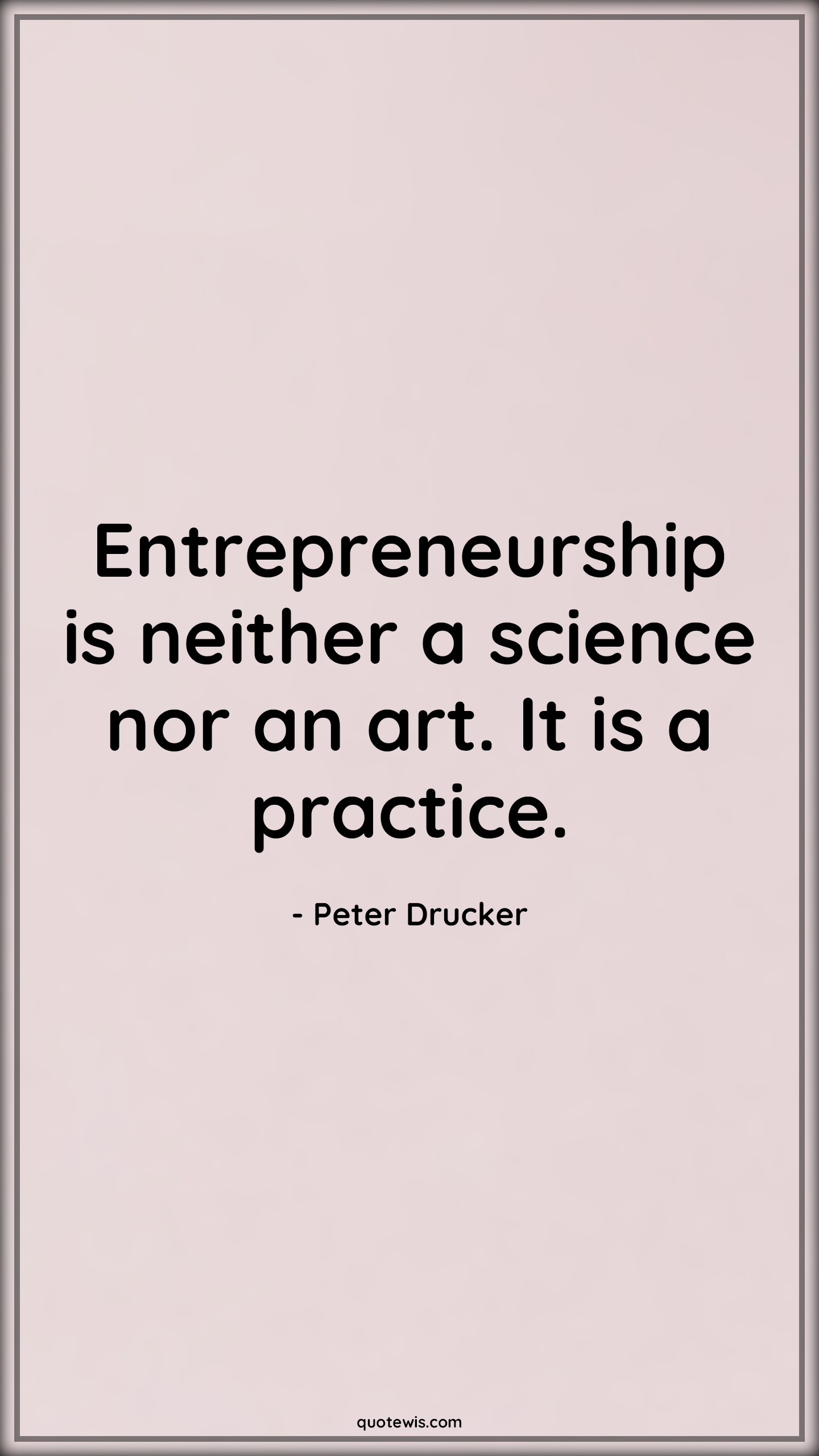 Entrepreneurship is neither a science nor an art. It is a practice.