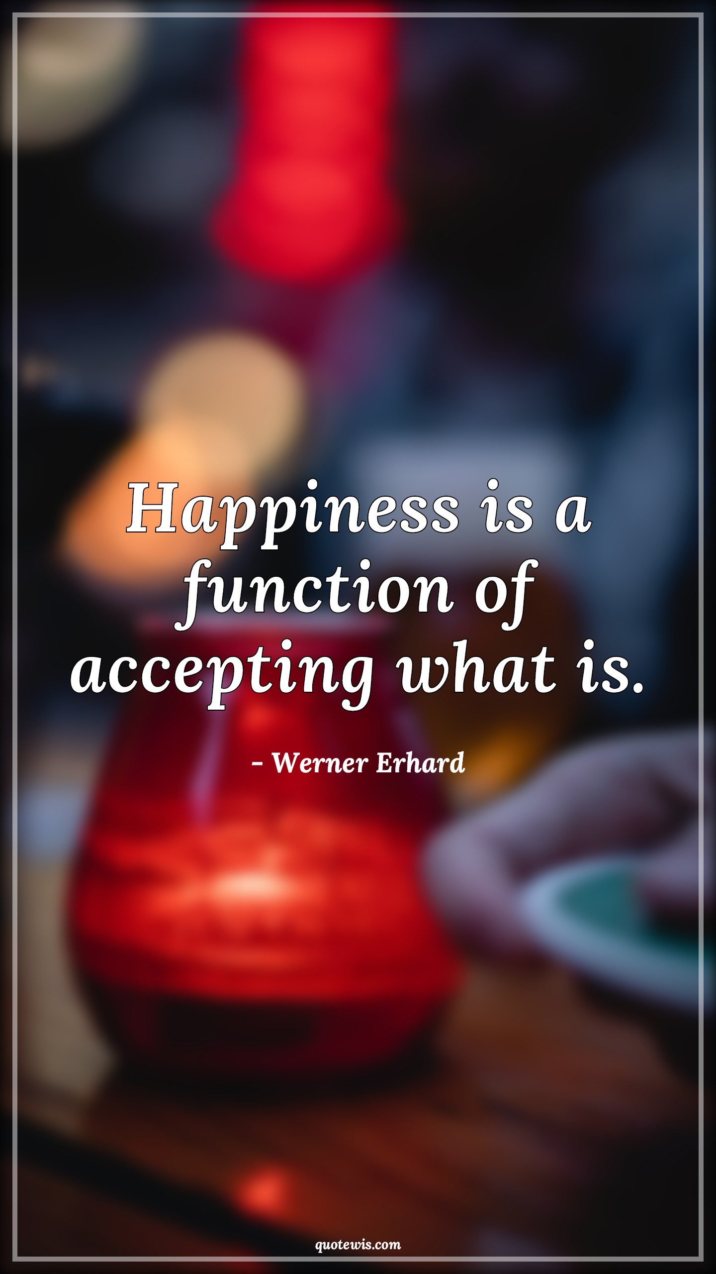 Happiness is a function of accepting what is.