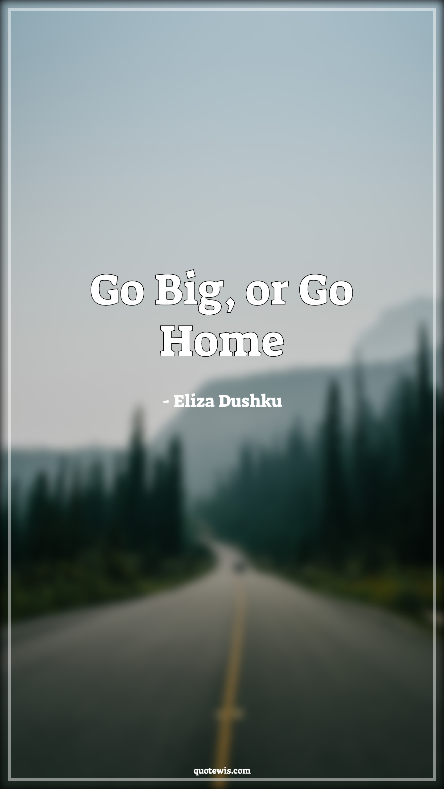 Go Big, or Go Home