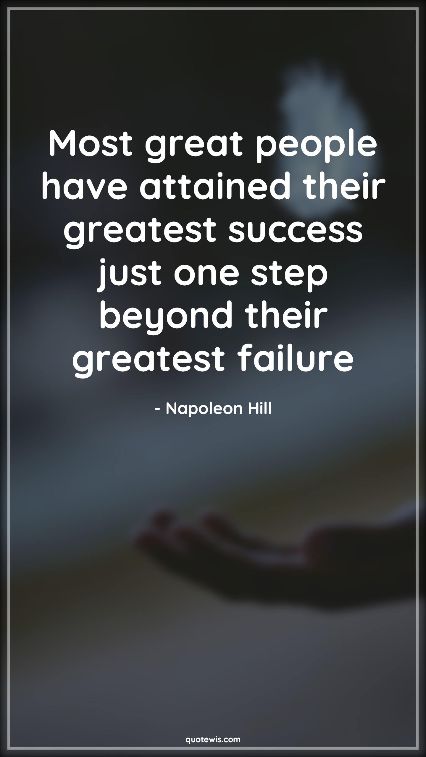 Most great people have attained their greatest success just one step beyond their greatest failure