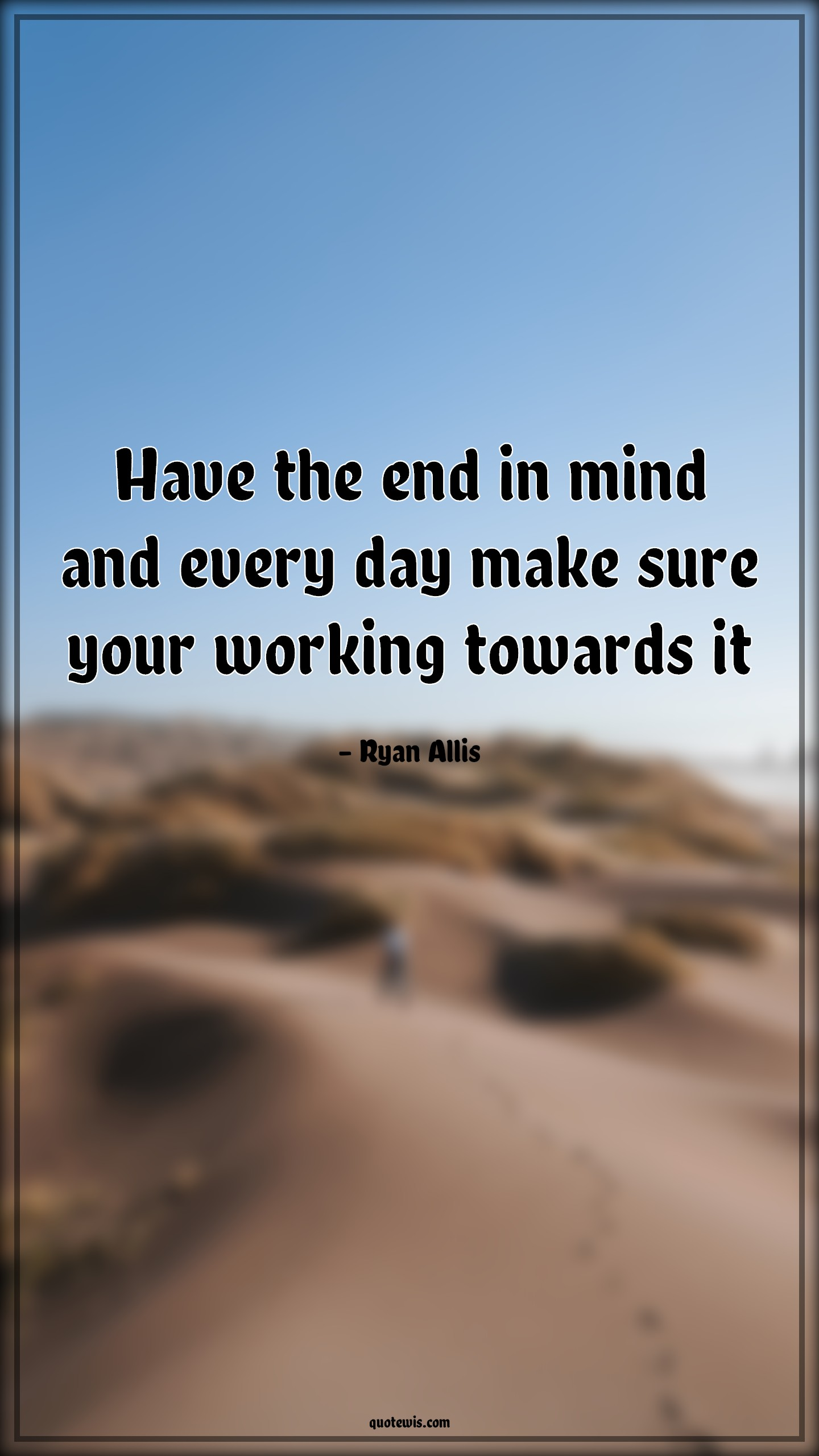 Have the end in mind and every day make sure your working towards it