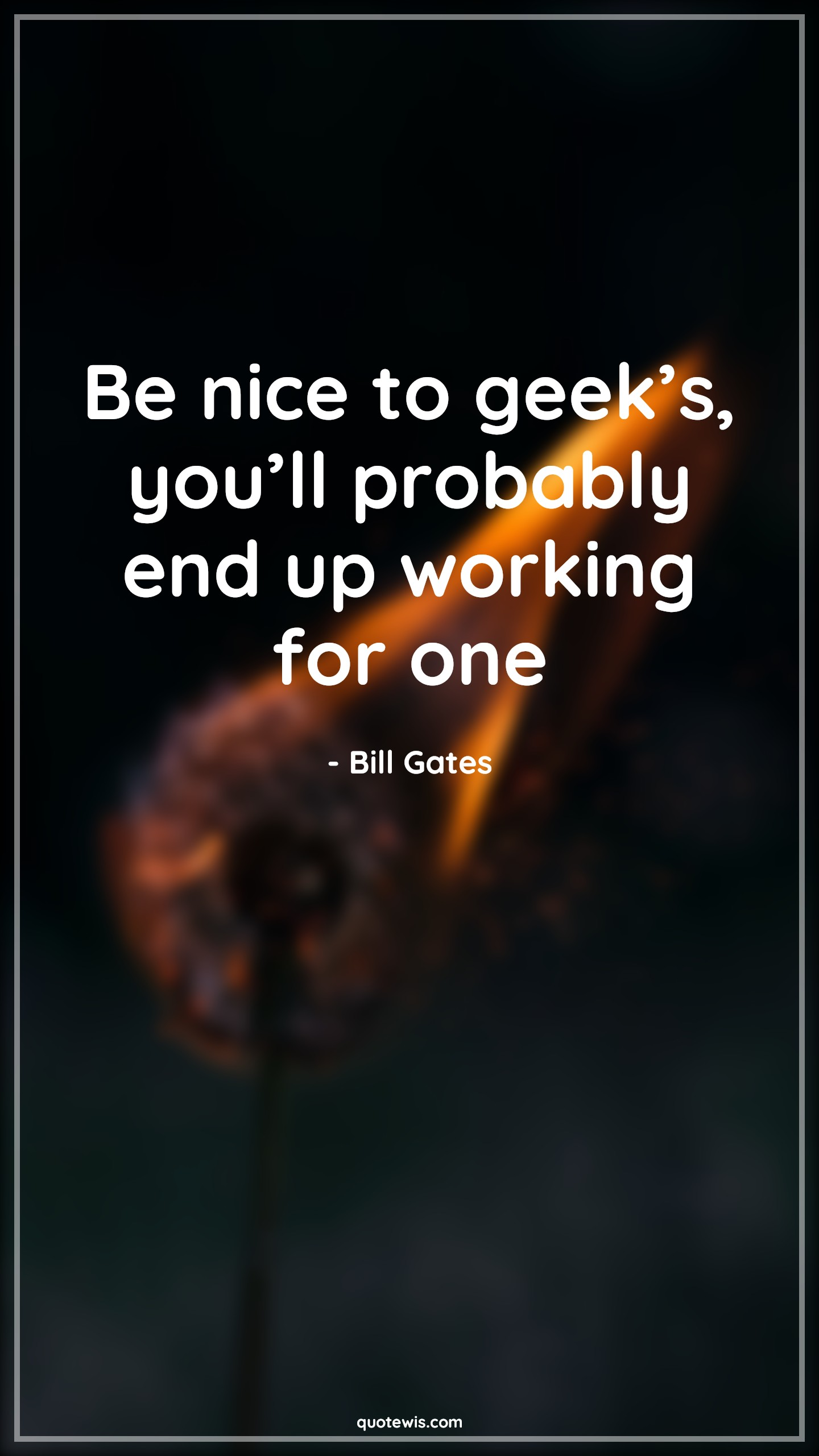 Be nice to geek's, you'll probably end up working for one